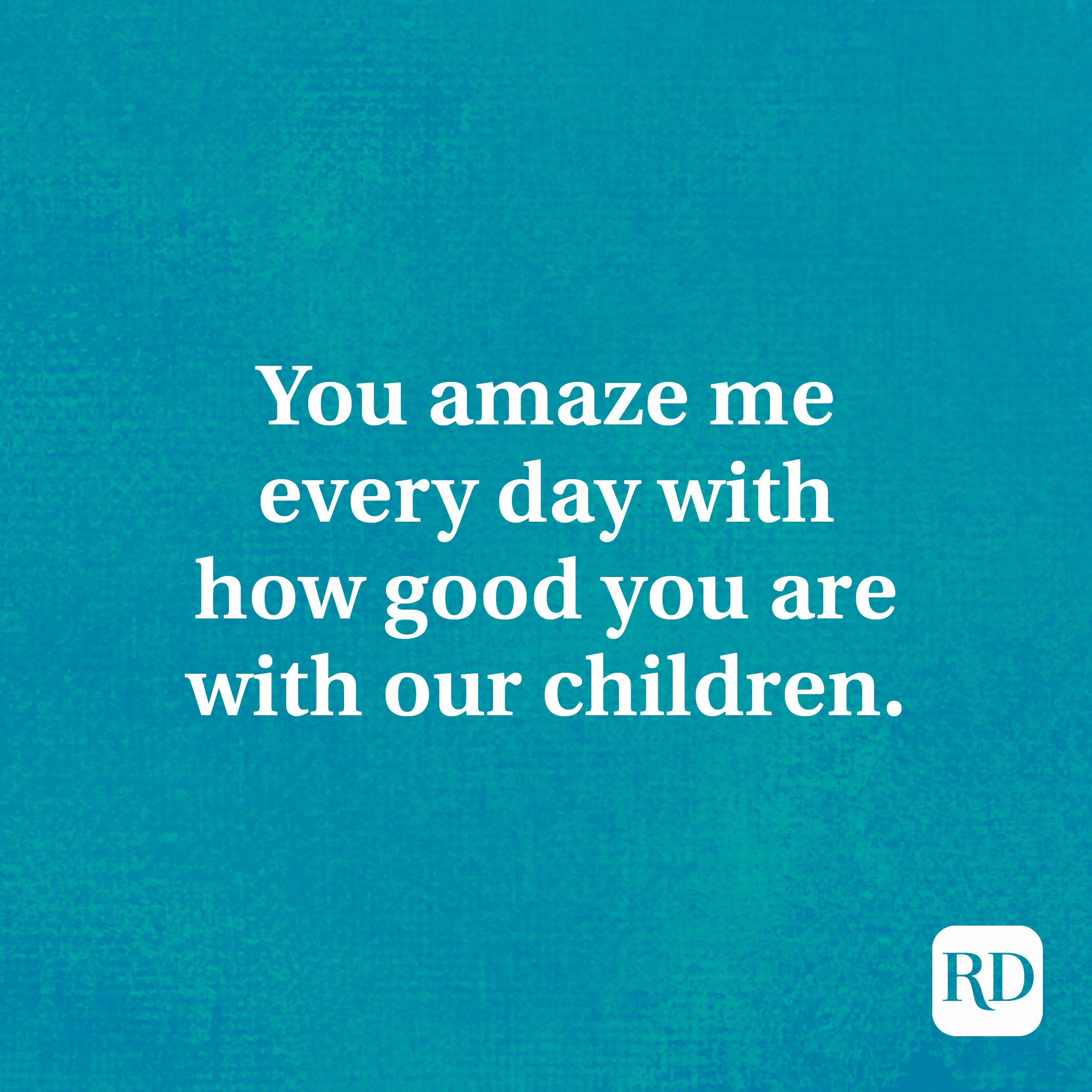 You amaze me every day with how good you are with our children.