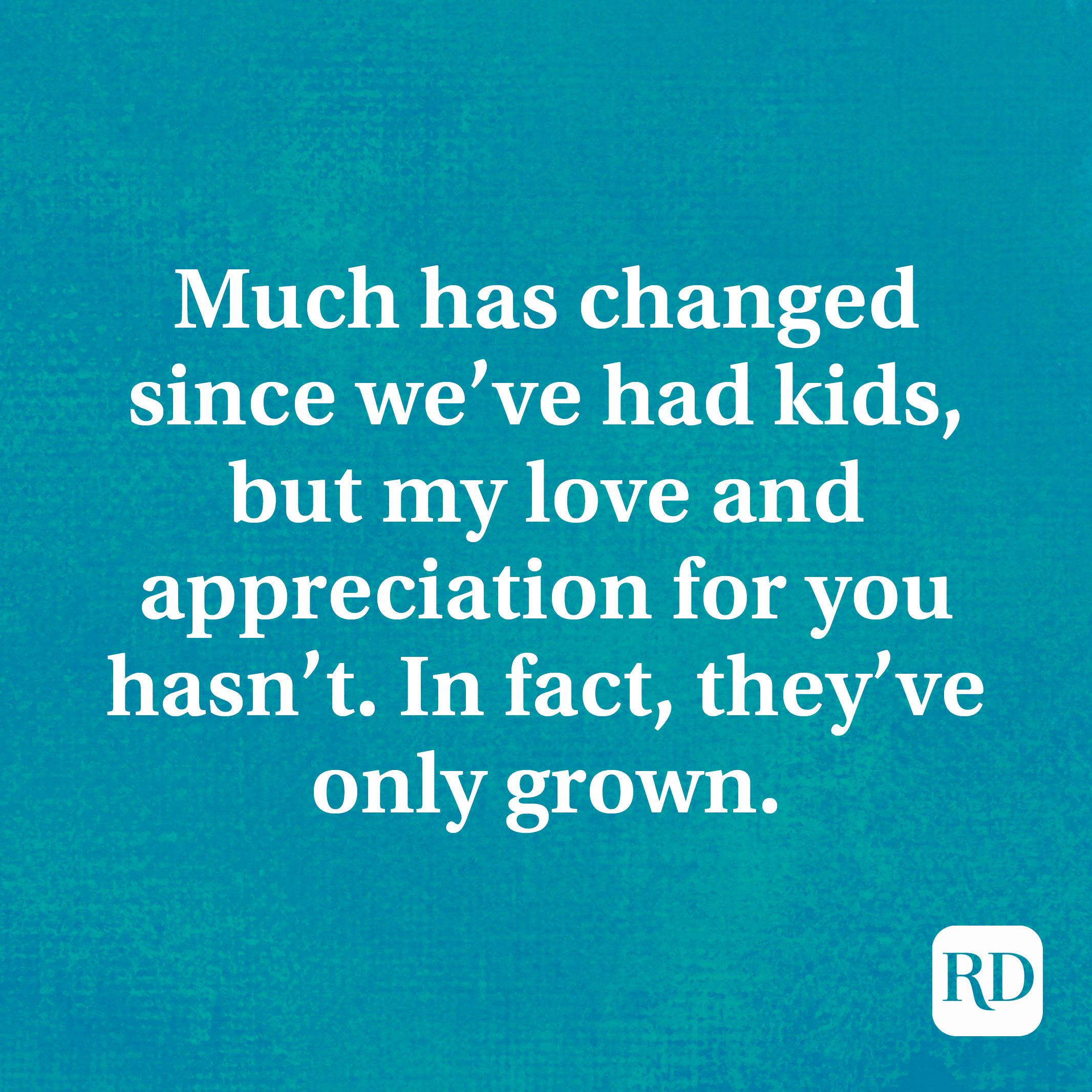Much has changed since we've had kids, but my love and appreciation for you hasn't. In fact, they've only grown.