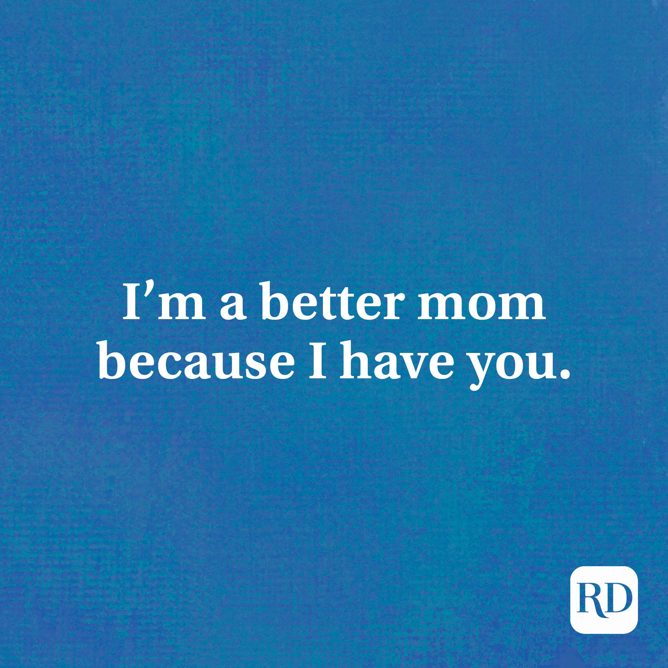I'm a better mom because I have you.