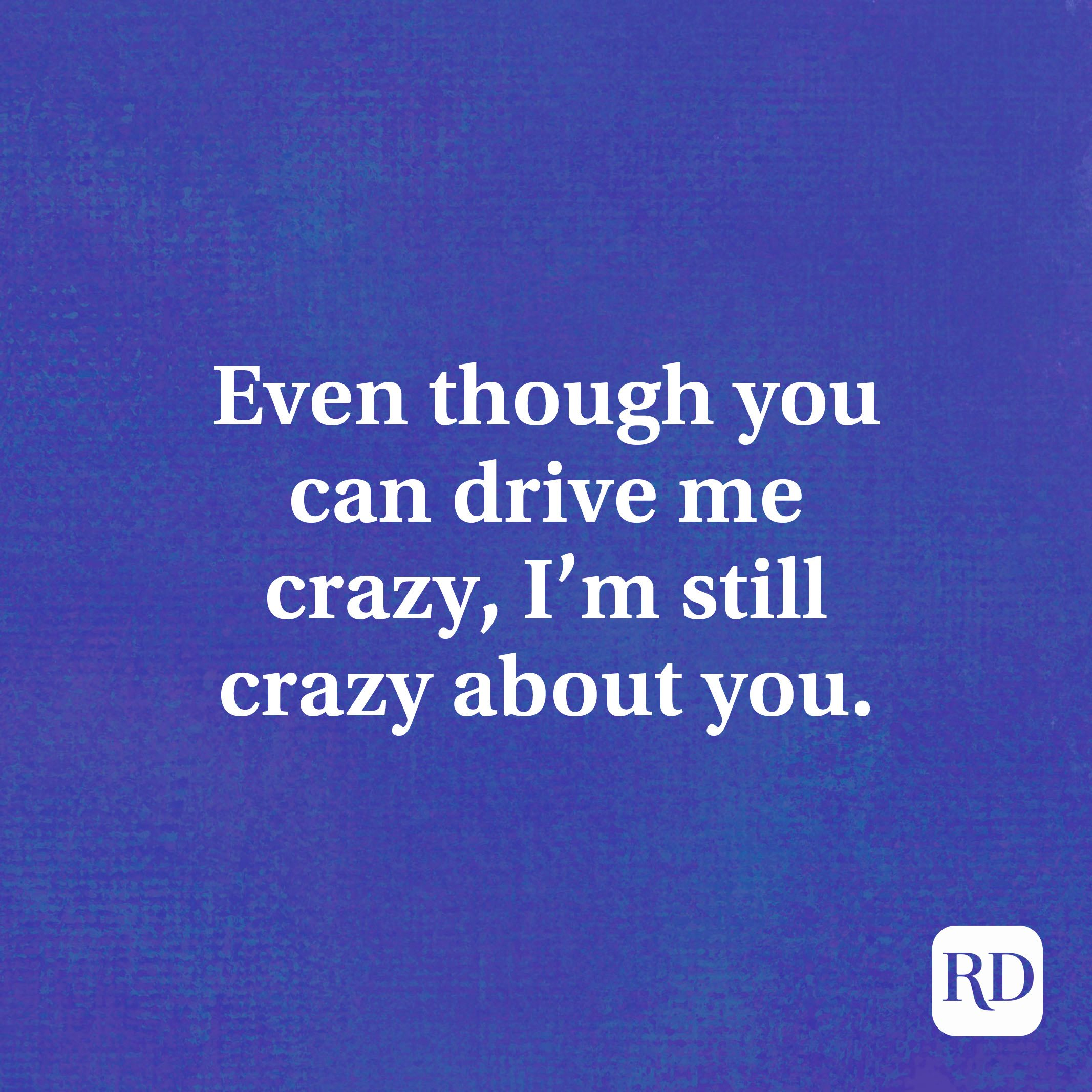 Even though you can drive me crazy, I'm still crazy about you.