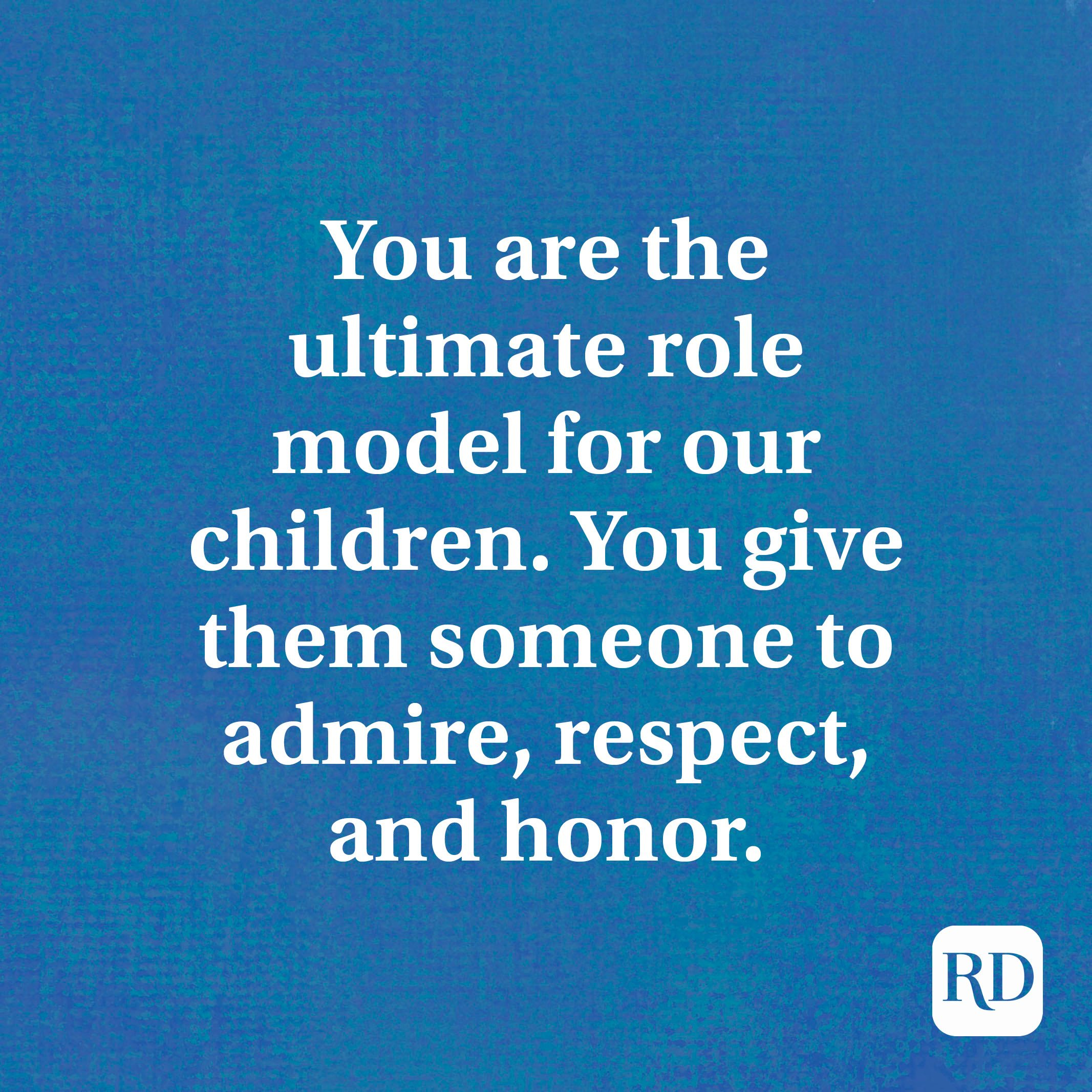 You are the ultimate role model for our children. You give them someone to admire, respect, and honor.