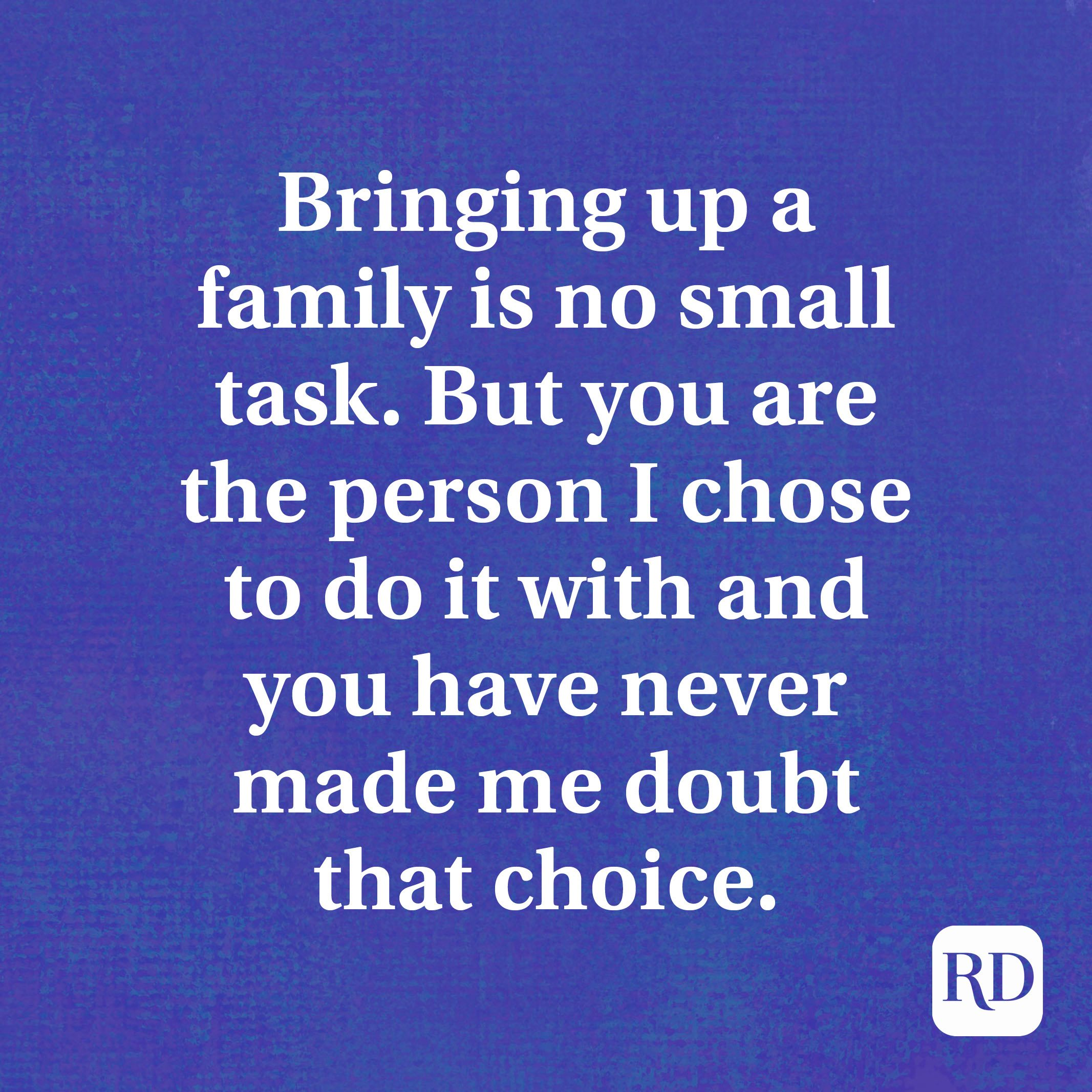 Bringing up a family is no small task. But you are the person I chose to do it with and you have never made me doubt that choice.