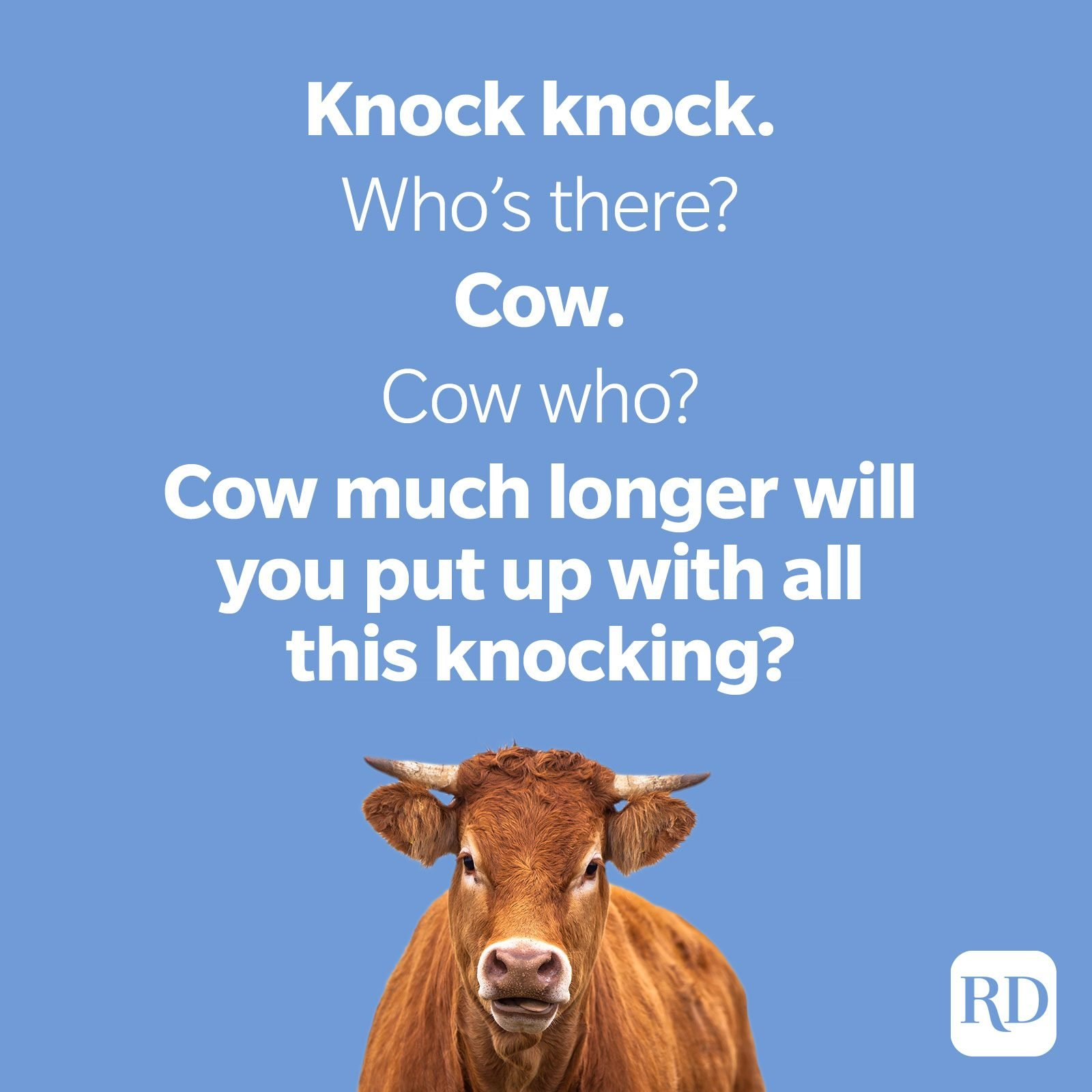 49. Knock knock. Who's there? Cow. Cow who? Cow much longer will you put up with all this knocking?