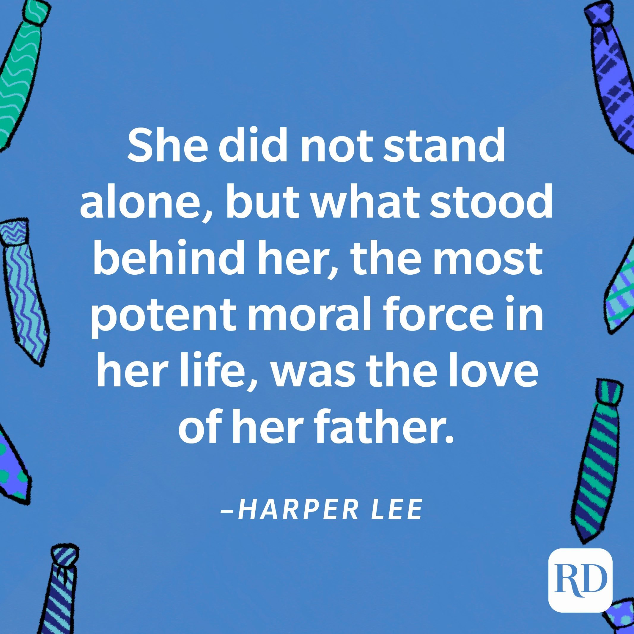 """""""She did not stand alone, but what stood behind her, the most potent moral force in her life, was the love of her father.""""—Harper Lee 11"""