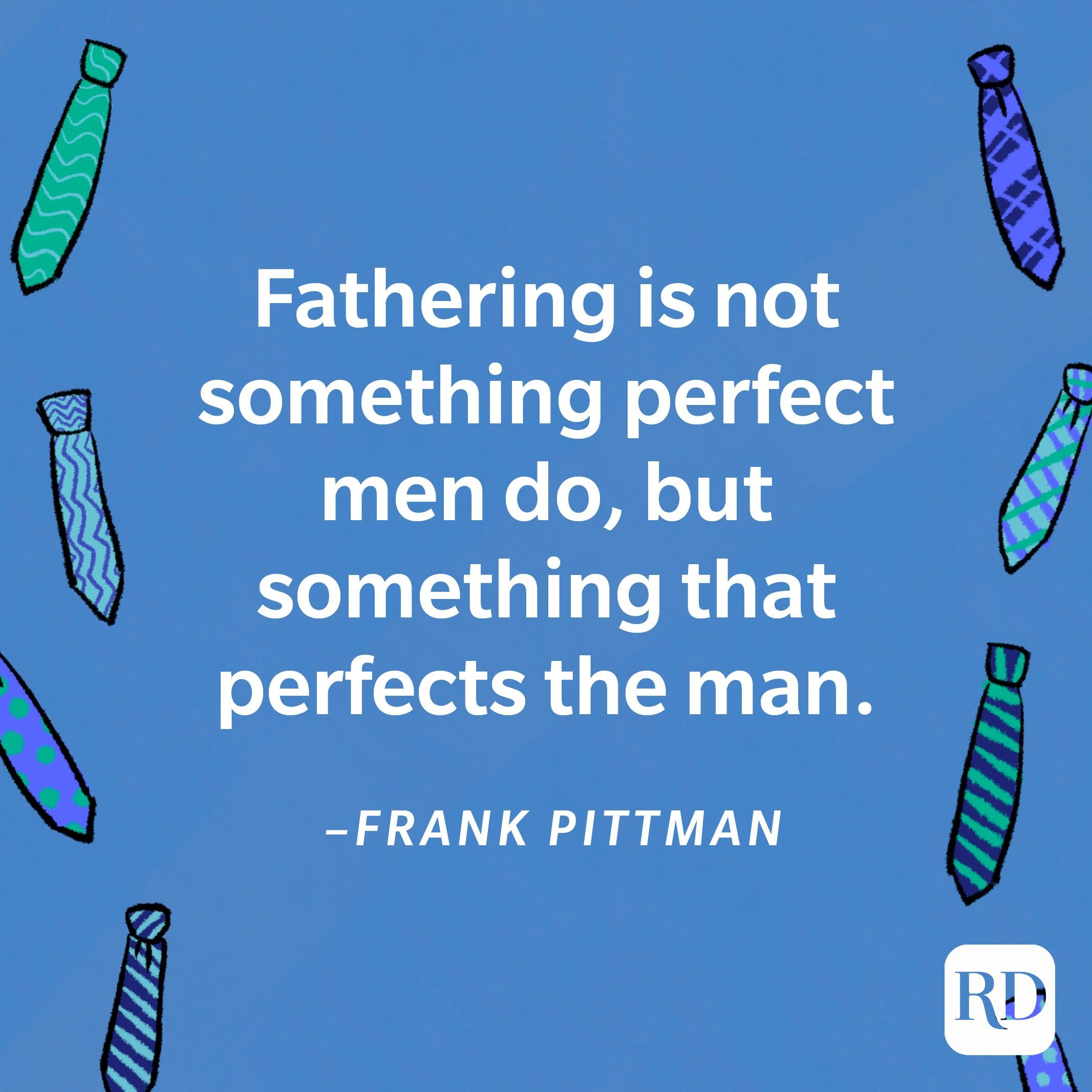 """""""Fathering is not something perfect men do, but something that perfects the man.""""—Frank Pittman 14"""