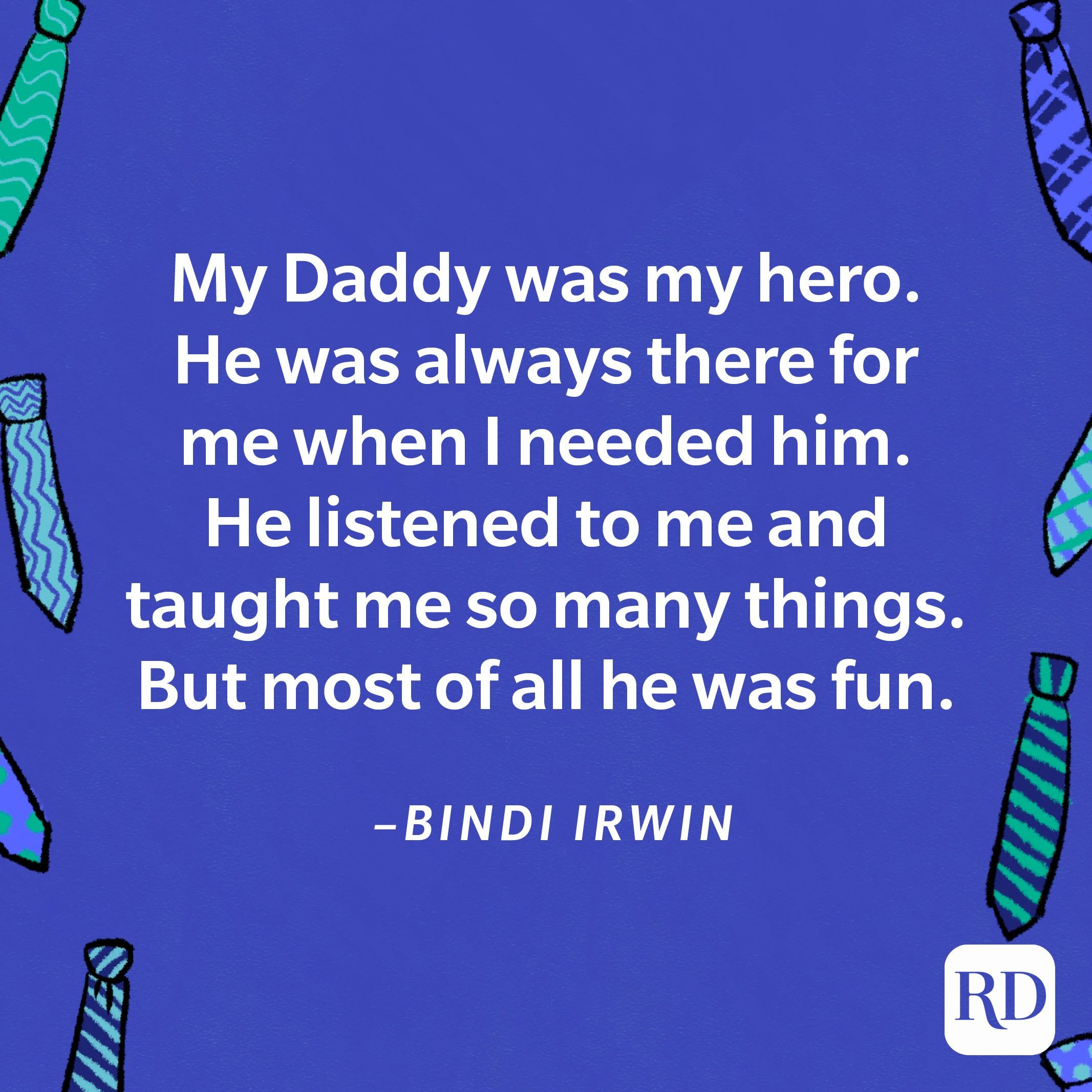 """""""My Daddy was my hero. He was always there for me when I needed him. He listened to me and taught me so many things. But most of all he was fun.""""—Bindi Irwin 16"""