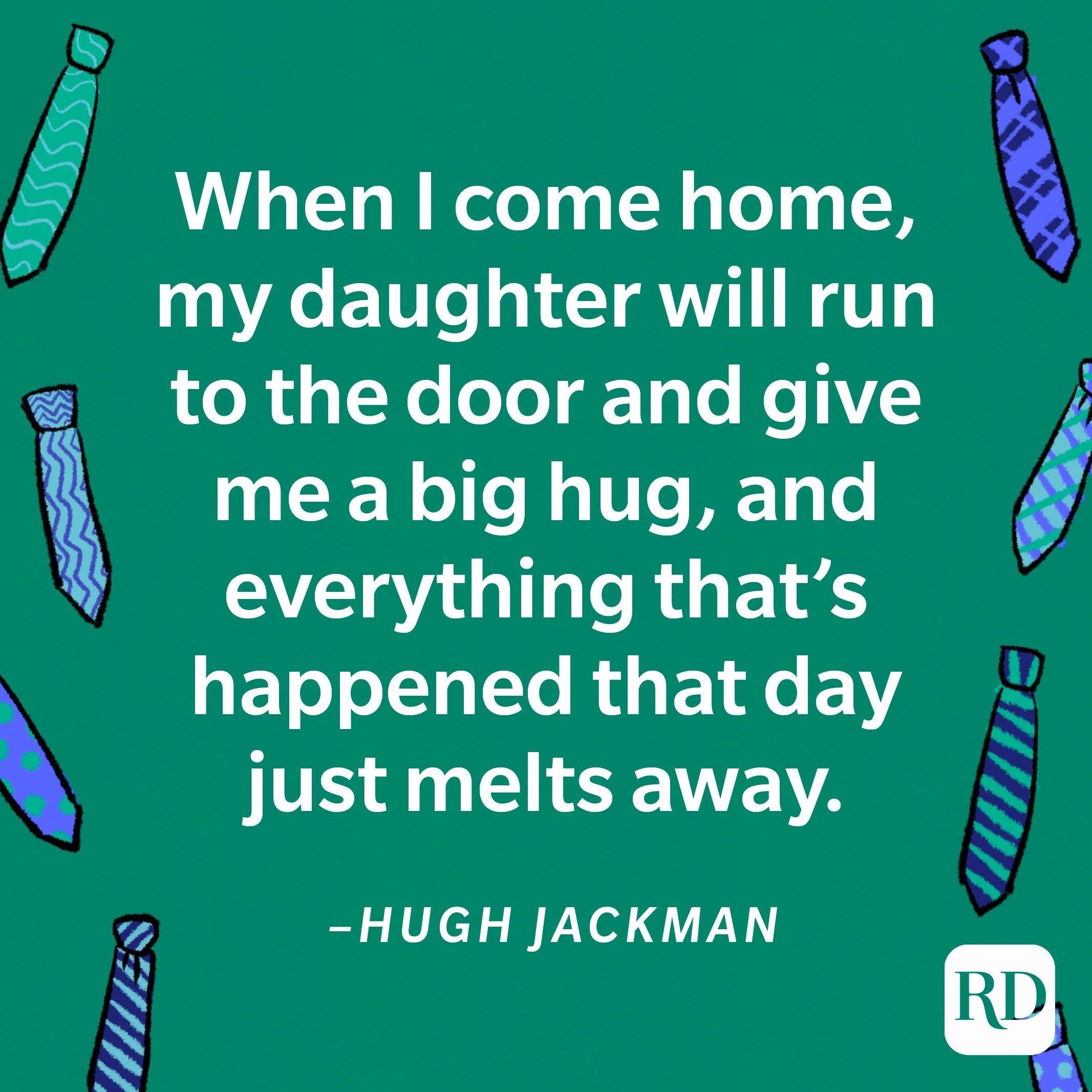 """""""When I come home, my daughter will run to the door and give me a big hug, and everything that's happened that day just melts away.""""—Hugh Jackman 18"""