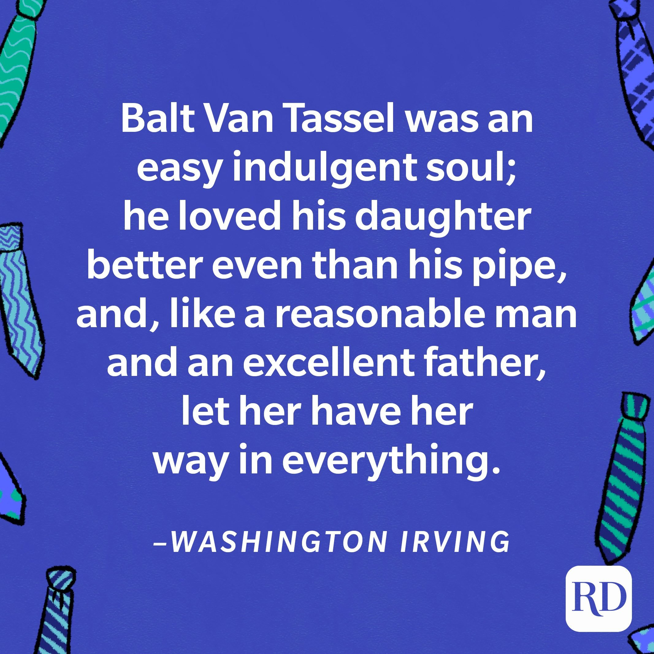 """""""Balt Van Tassel was an easy indulgent soul; he loved his daughter better even than his pipe, and, like a reasonable man and an excellent father, let her have her way in everything.""""—Washington Irving 22"""