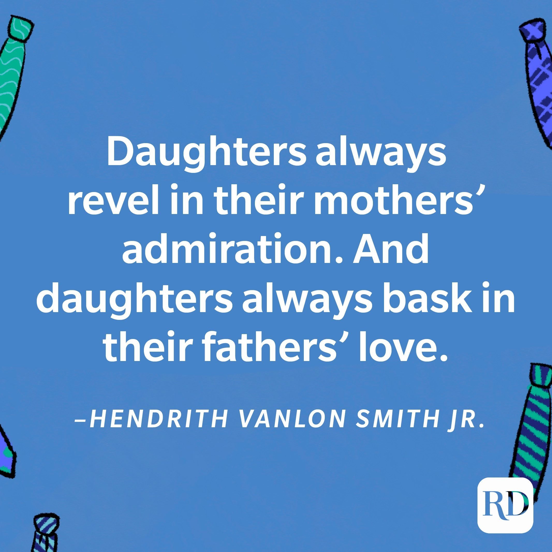 """""""Daughters always revel in their mothers' admiration. And daughters always bask in their fathers' love.""""—Hendrith Vanlon Smith Jr. 23"""