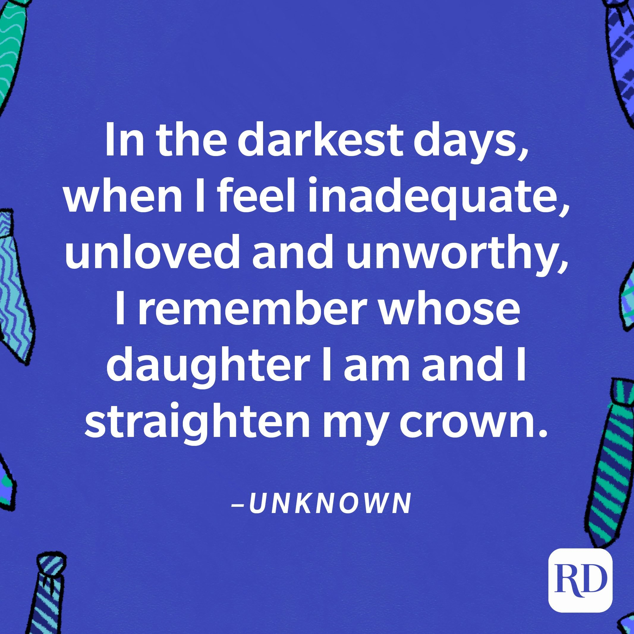 """""""In the darkest days, when I feel inadequate, unloved and unworthy, I remember whose daughter I am and I straighten my crown.""""—Unknown 4"""