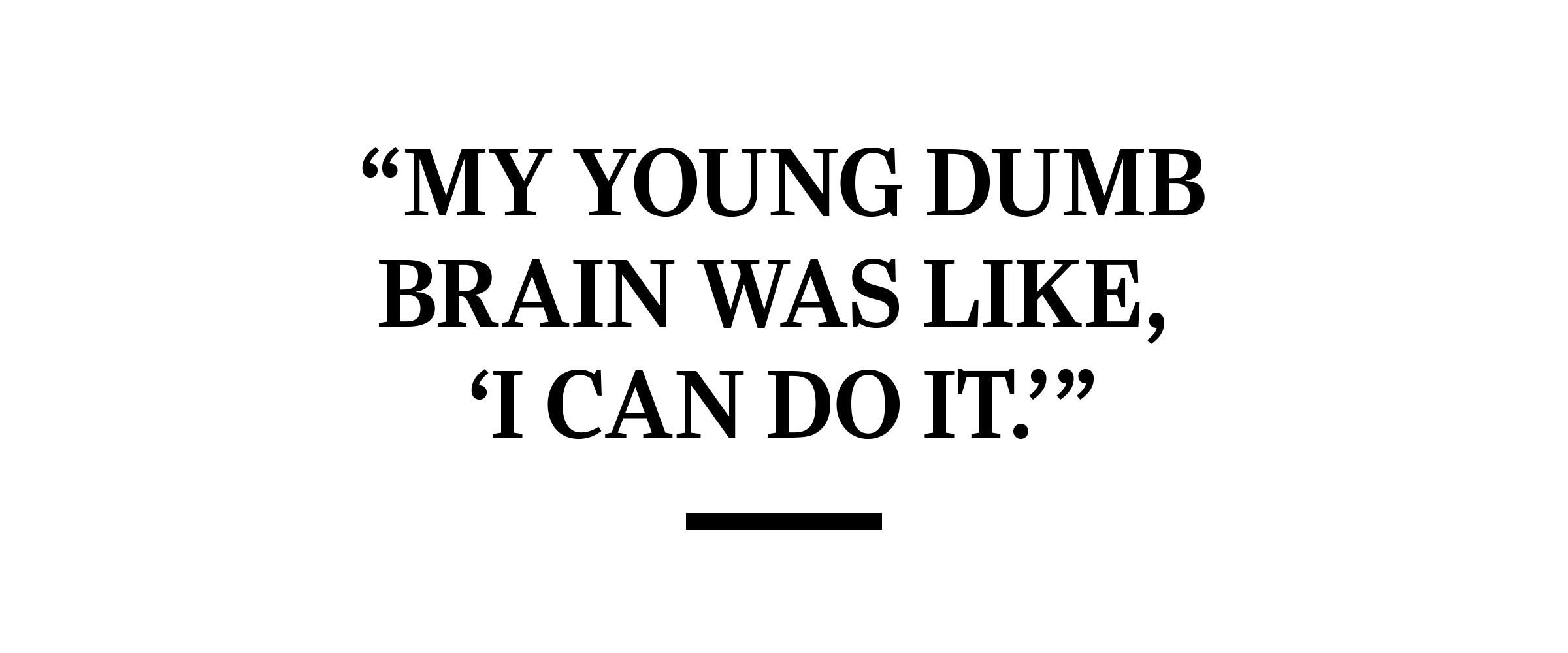 """text: """"My young dumb brain was like, 'I can do it.'"""""""