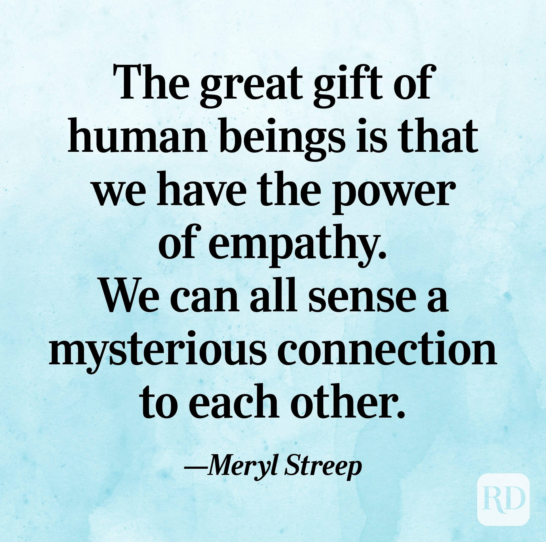 """""""The great gift of human beings is that we have the power of empathy. We can all sense a mysterious connection to each other."""" —Meryl Streep"""