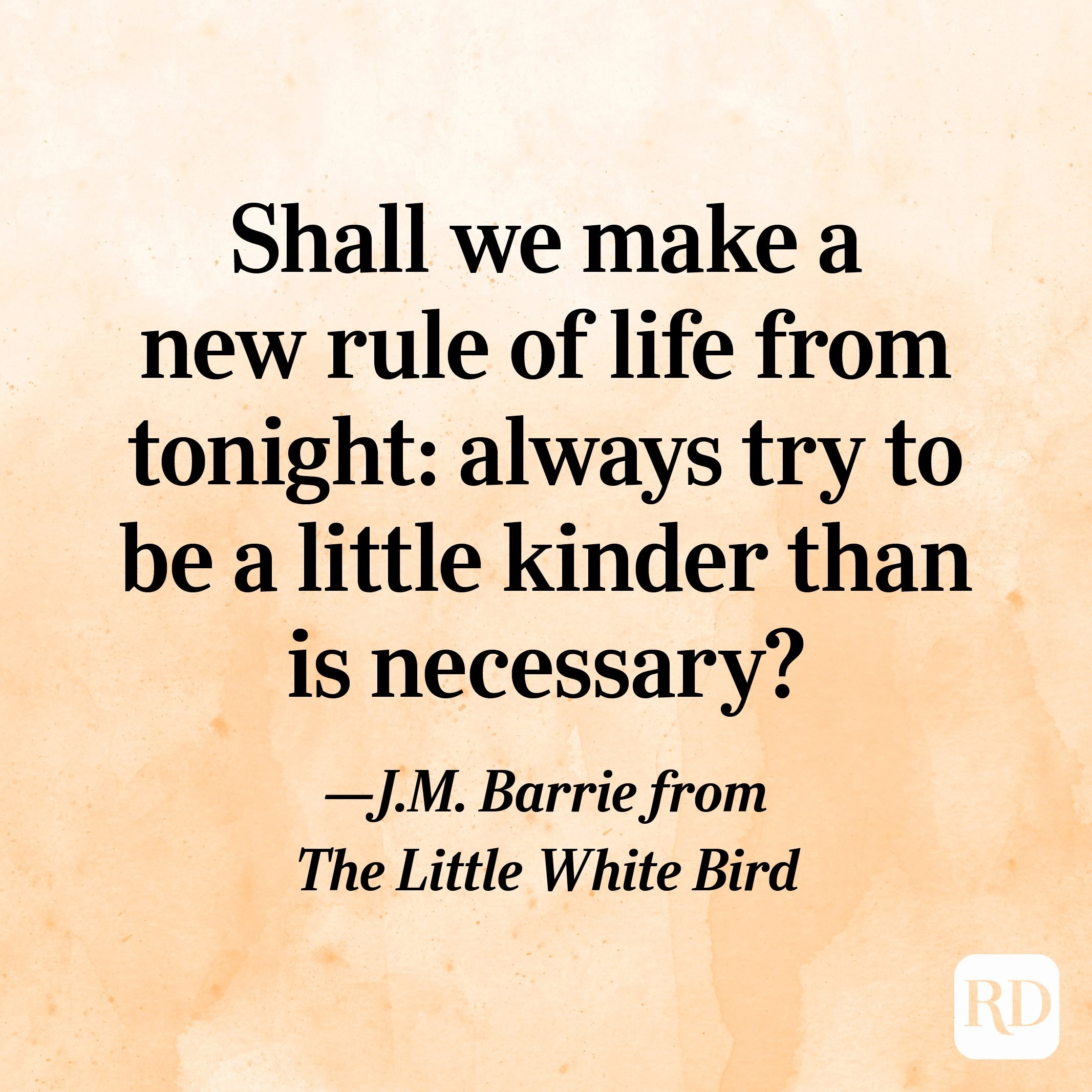 """""""Shall we make a new rule of life from tonight: always try to be a little kinder than is necessary?"""" —J.M. Barrie from The Little White Bird"""