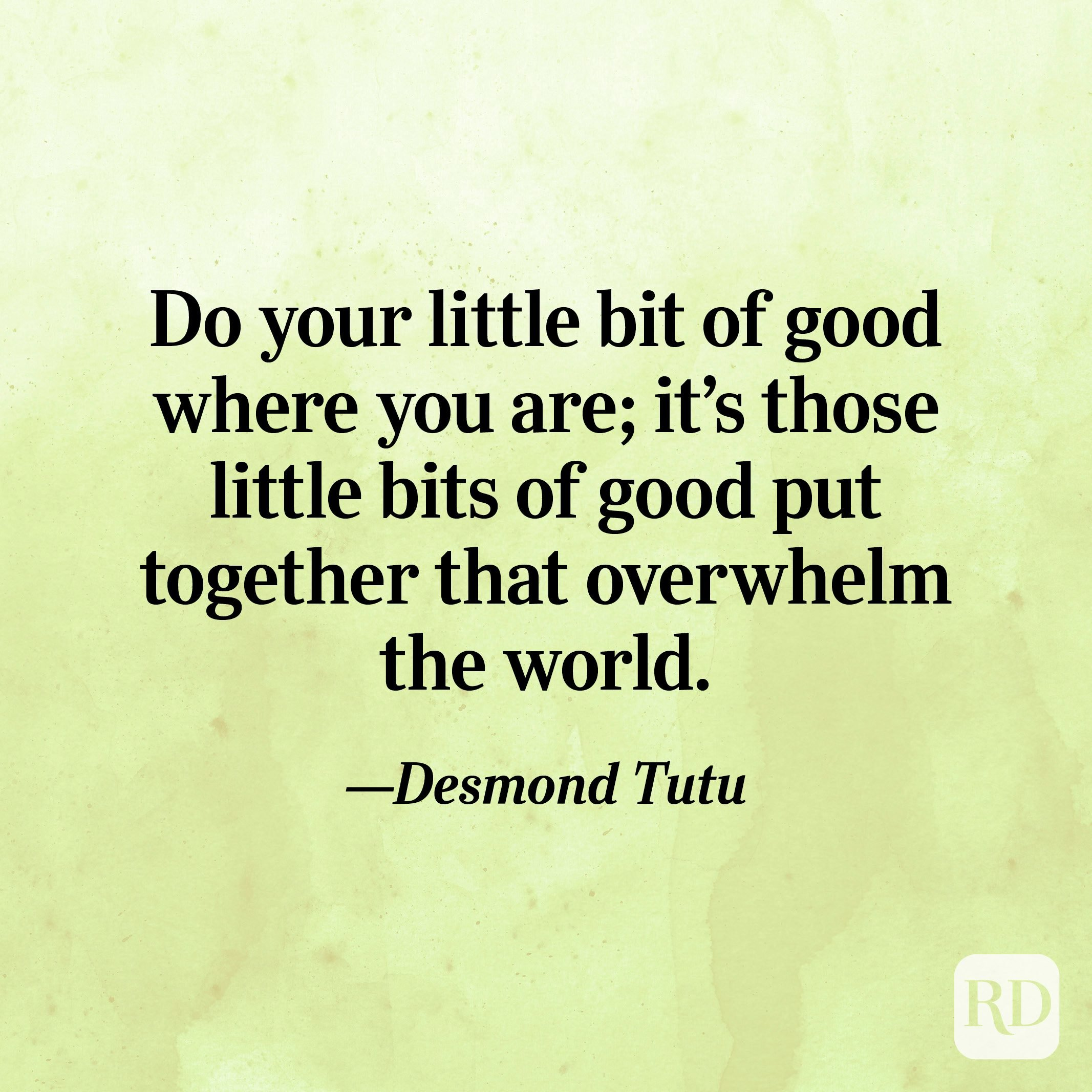 """""""Do your little bit of good where you are; it's those little bits of good put together that overwhelm the world."""" —Desmond Tutu"""