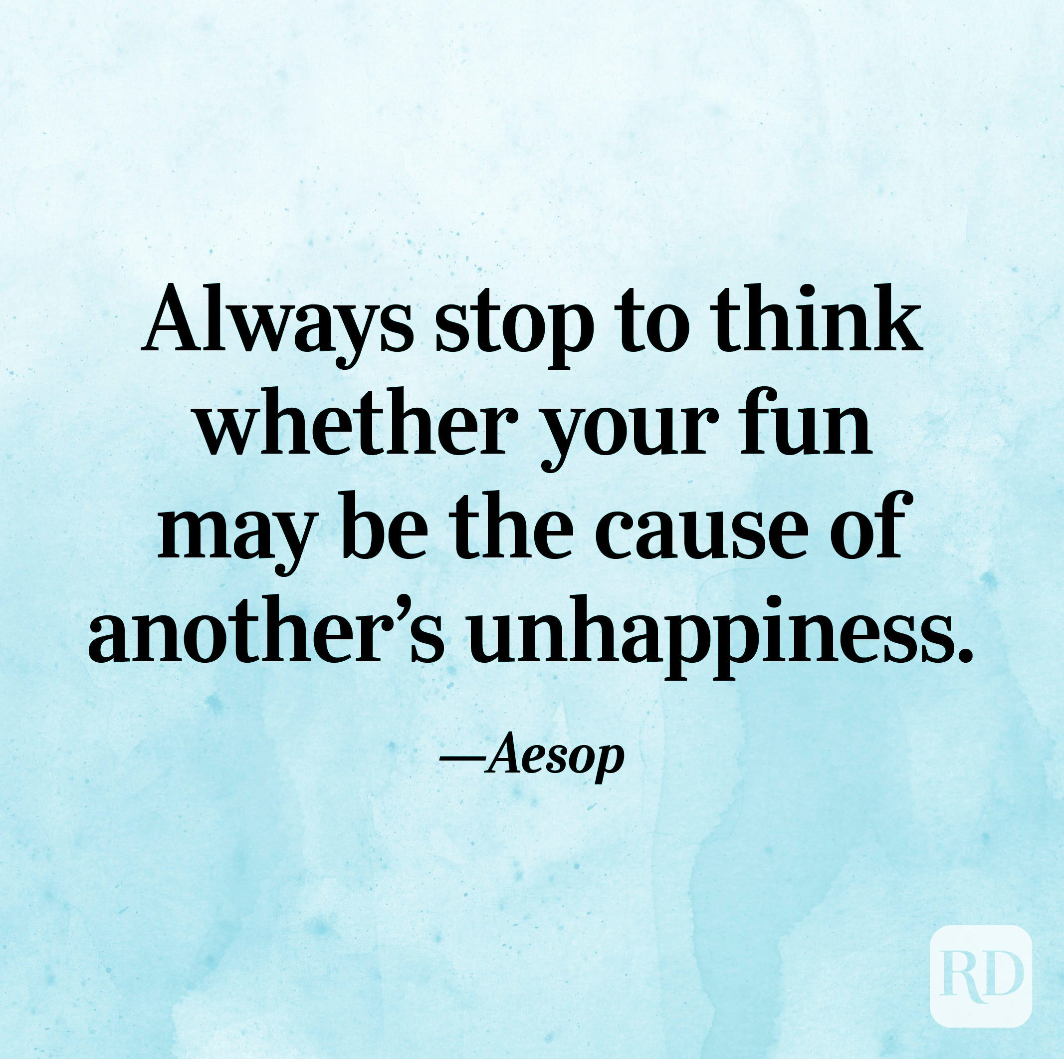 """""""Always stop to think whether your fun may be the cause of another's unhappiness."""" —Aesop"""