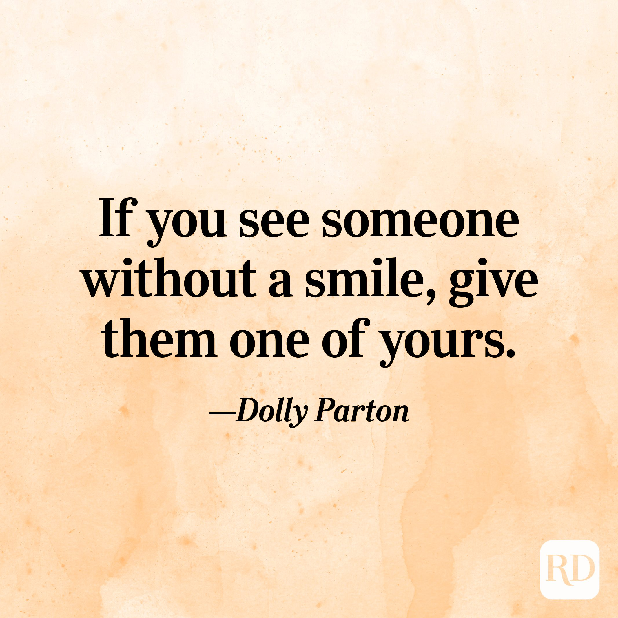 """""""If you see someone without a smile, give them one of yours."""" —Dolly Parton"""