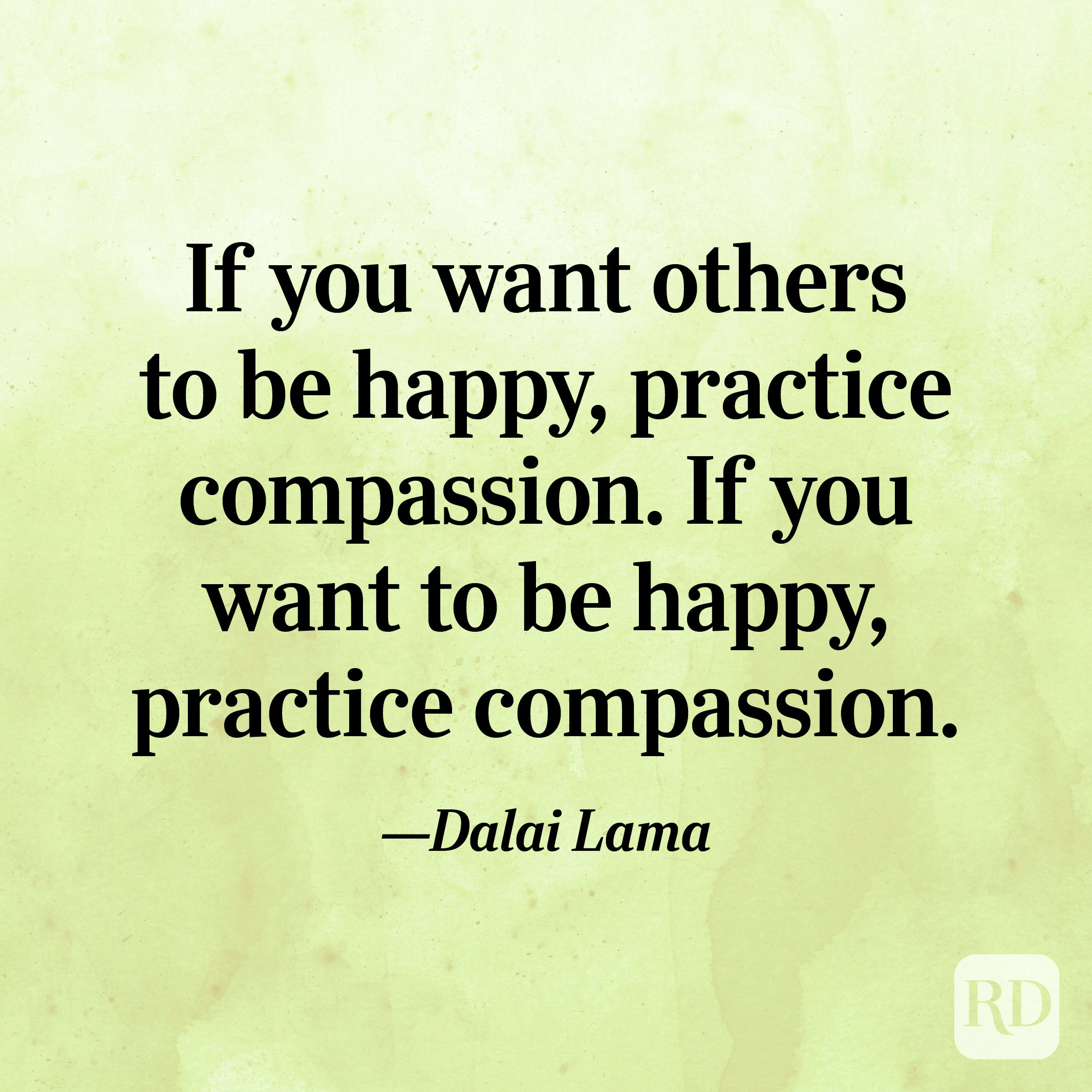 """""""If you want others to be happy, practice compassion. If you want to be happy, practice compassion."""" —Dalai Lama"""