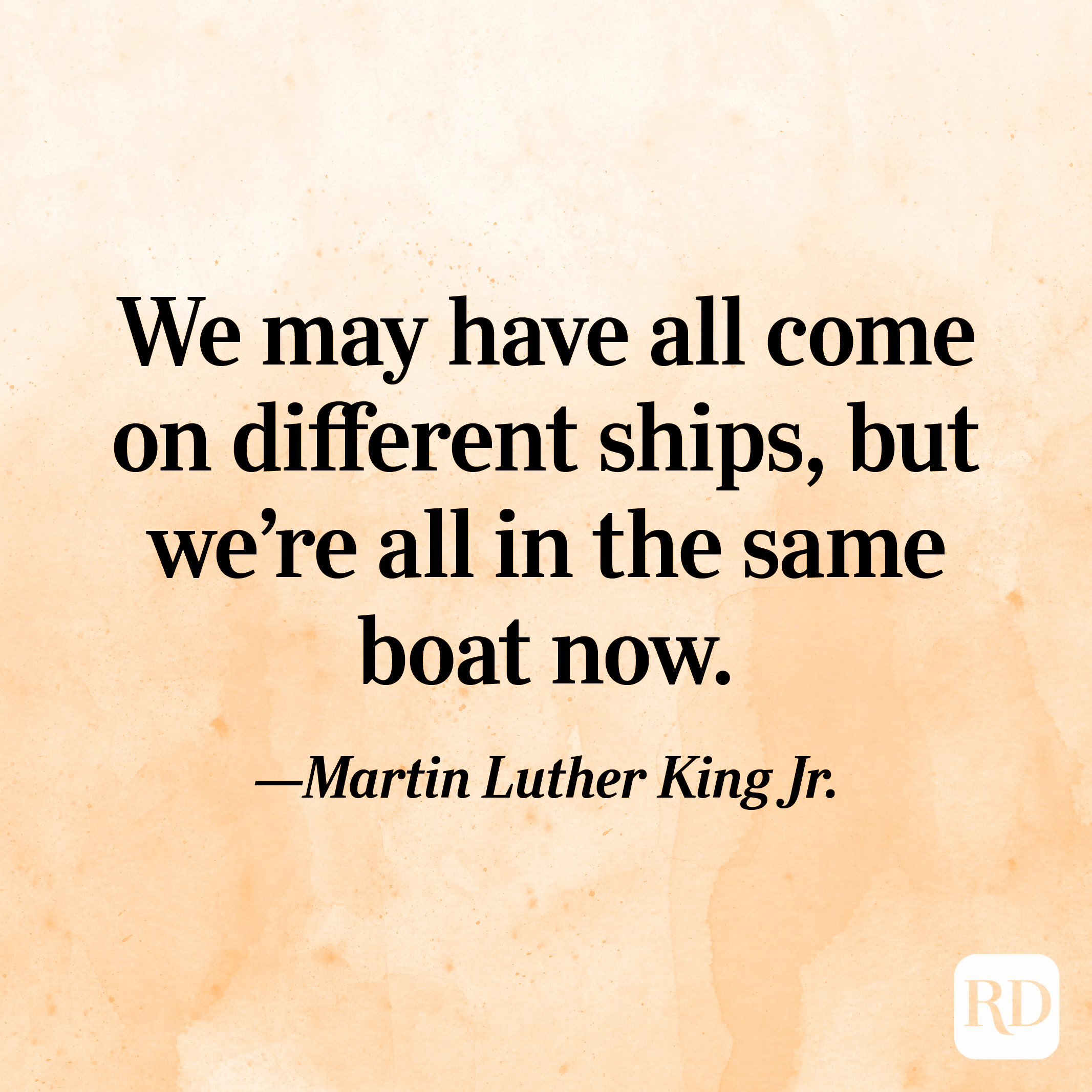 """""""We may have all come on different ships, but we're all in the same boat now."""" —Martin Luther King Jr."""