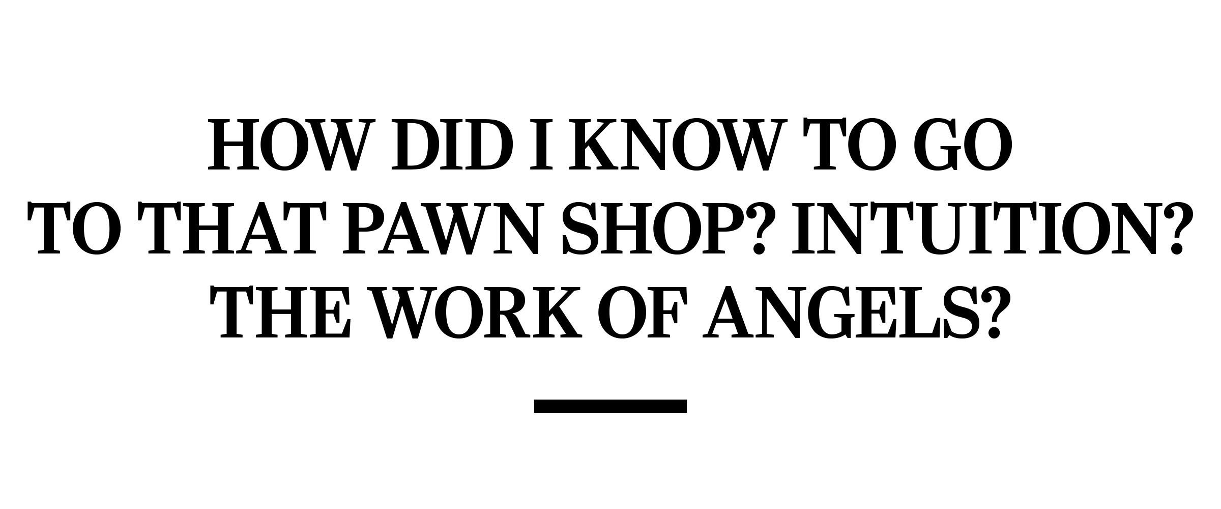 text: How did I know to go to that pawn shop? Intuition? The work of angels?