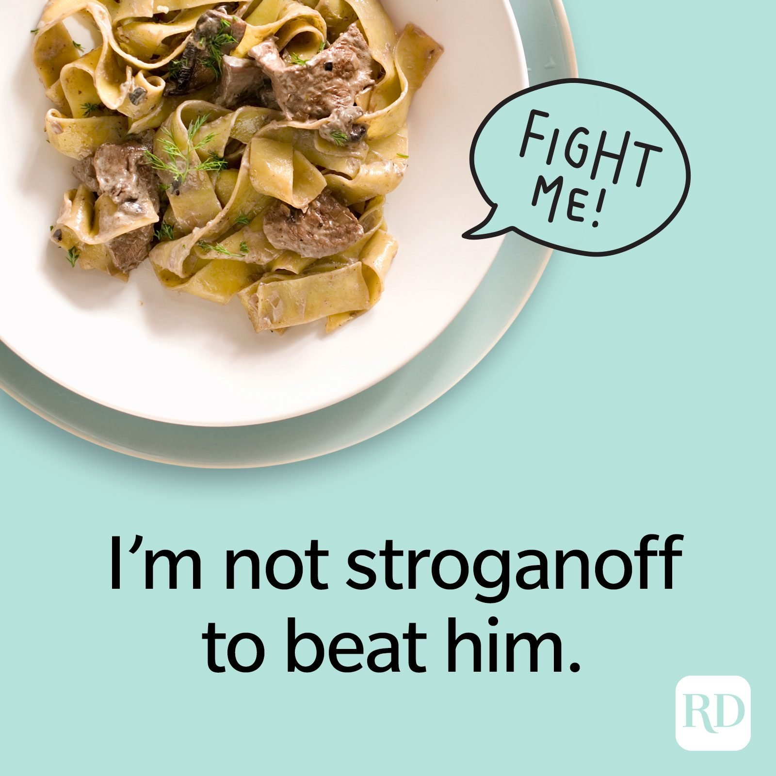 I'm not stroganoff to beat him.