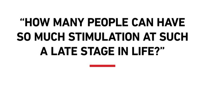 """""""How many people can have so much stimulation at such a late stage in life?"""""""