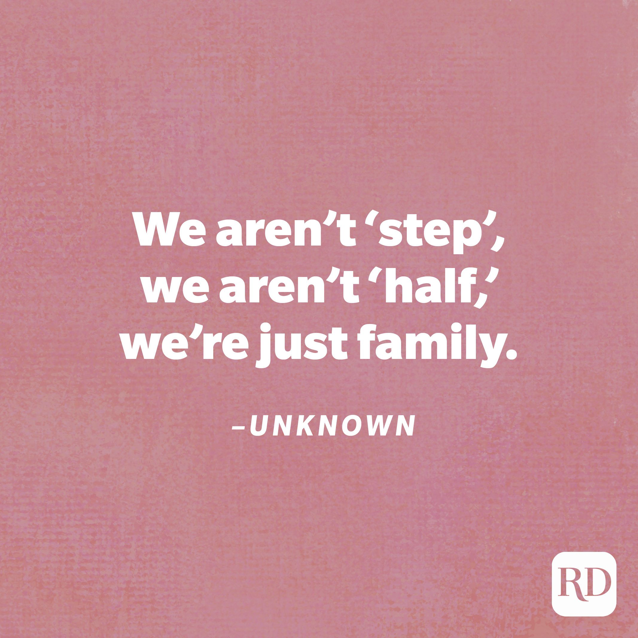 """""""We aren't 'step', we aren't 'half,' we're just family.""""—Unknown"""
