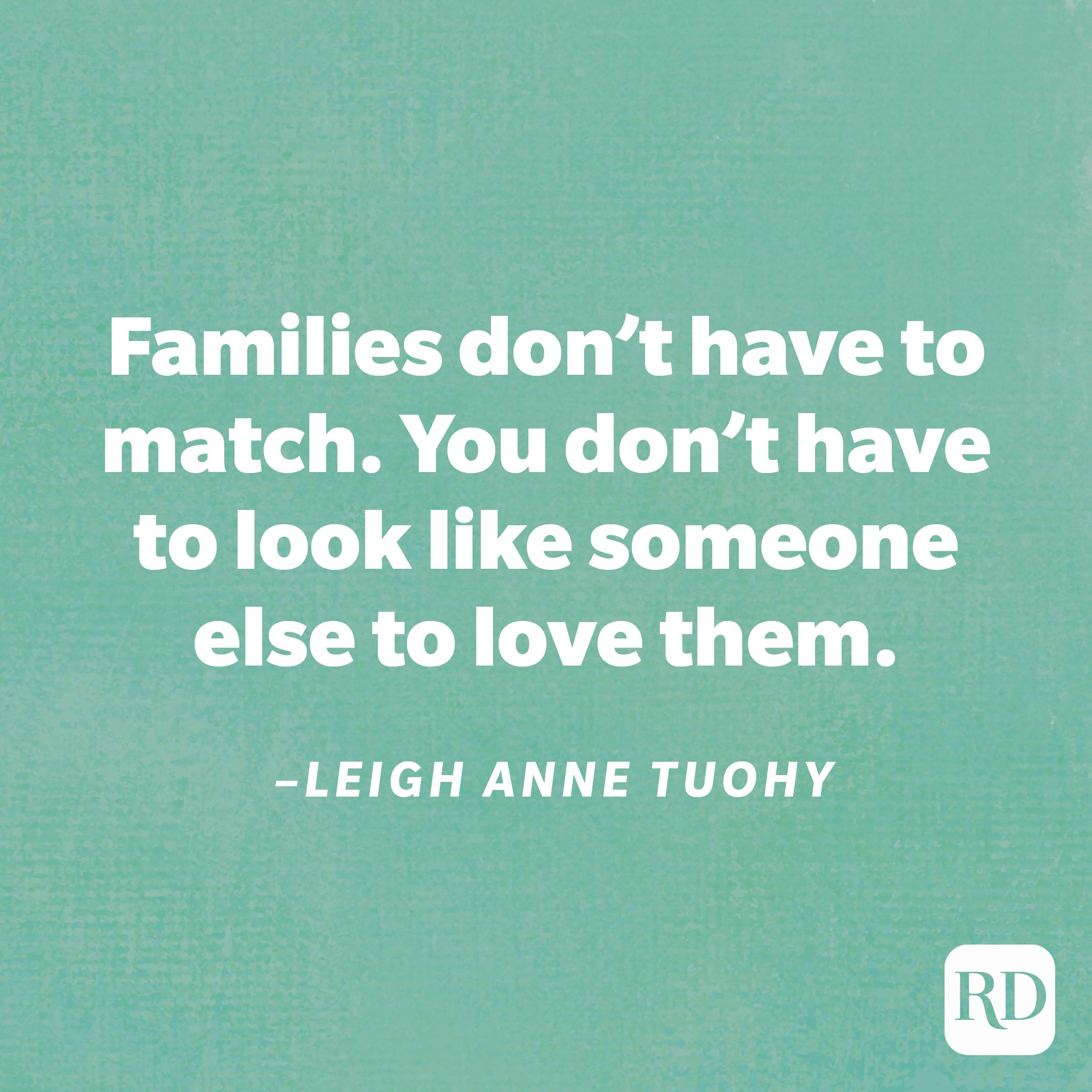 """""""Families don't have to match. You don't have to look like someone else to love them.""""—Leigh Anne Tuohy"""