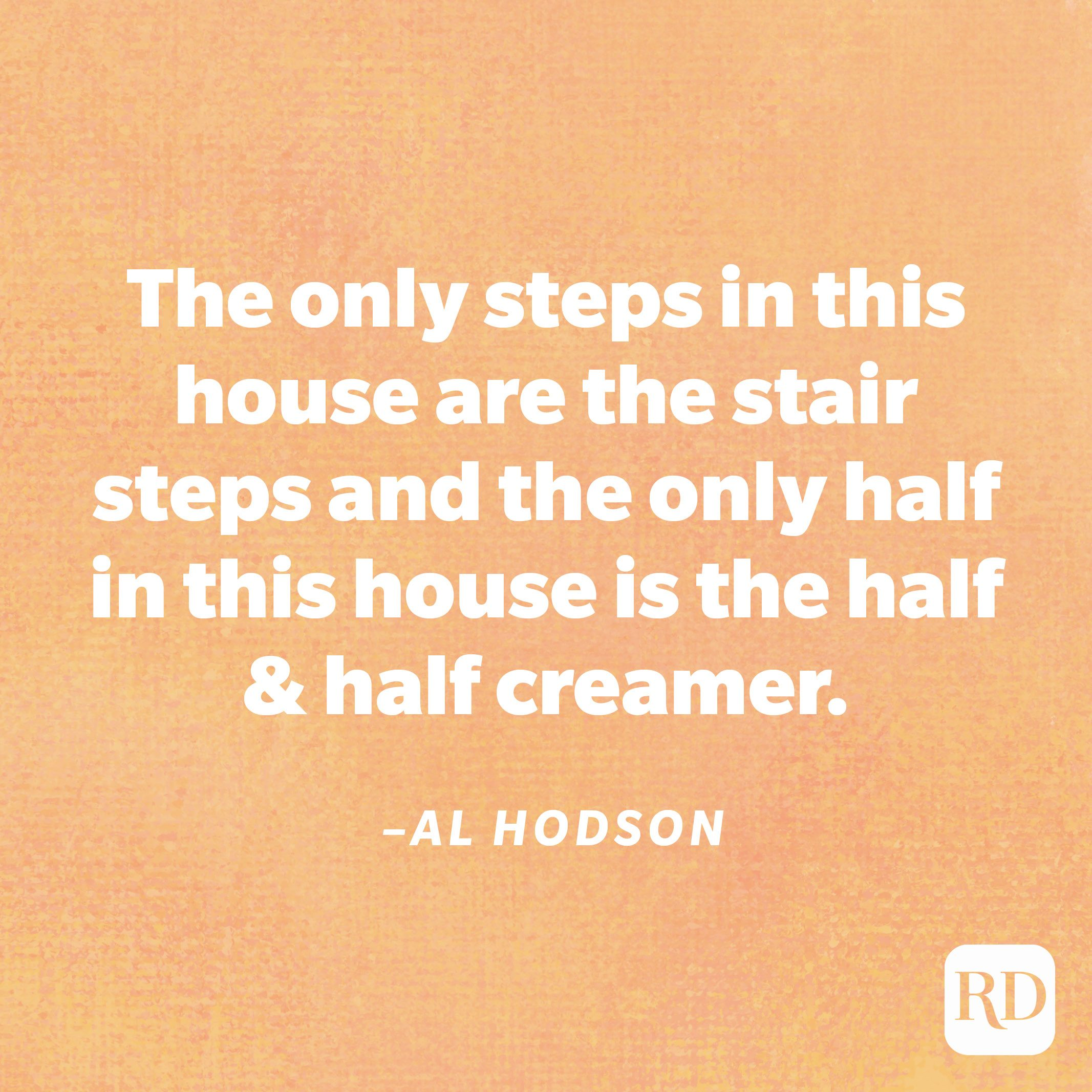"""""""The only steps in this house are the stair steps and the only half in this house is the half & half creamer.""""—Al Hodson"""