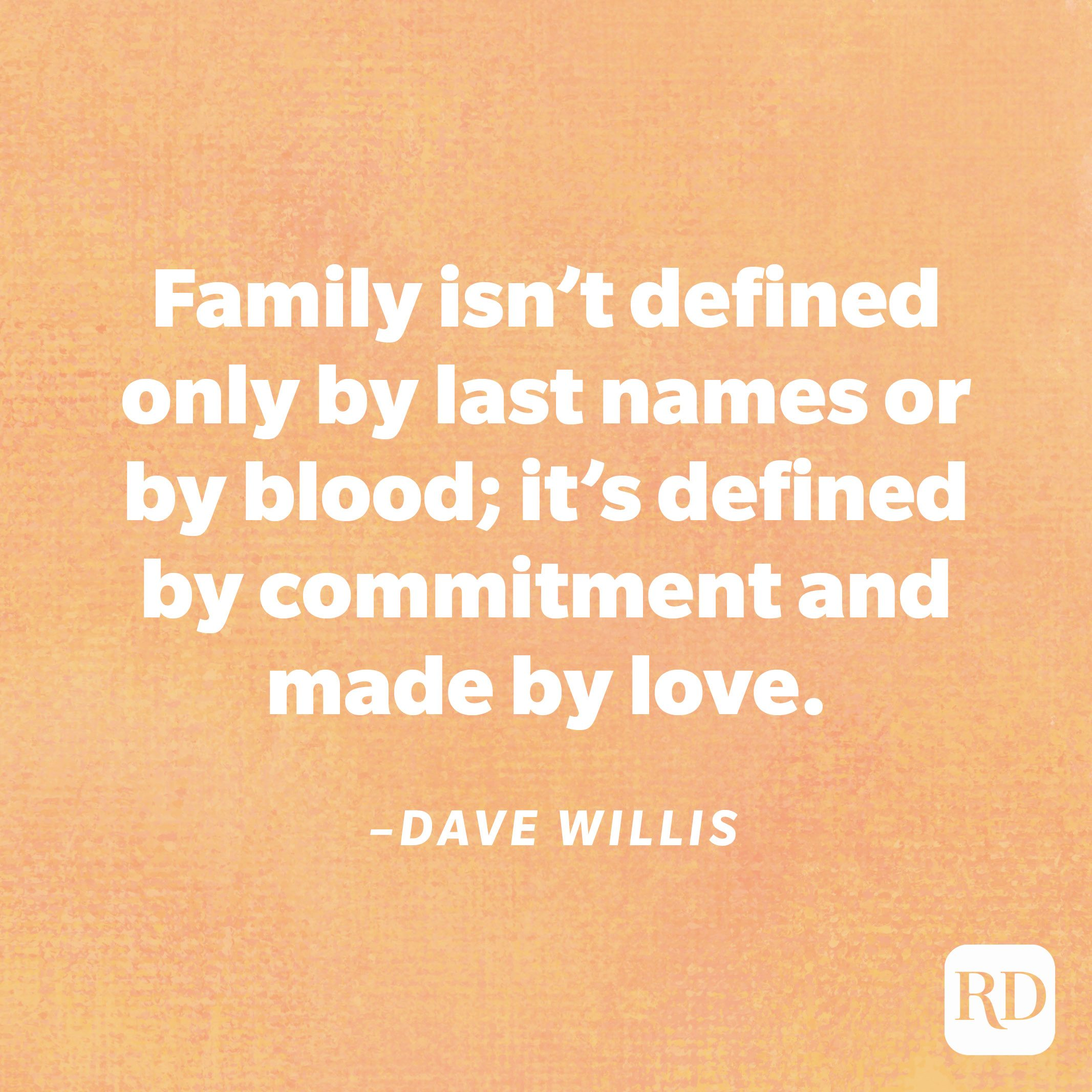 """""""Family isn't defined only by last names or by blood; it's defined by commitment and made by love.""""—Dave Willis"""
