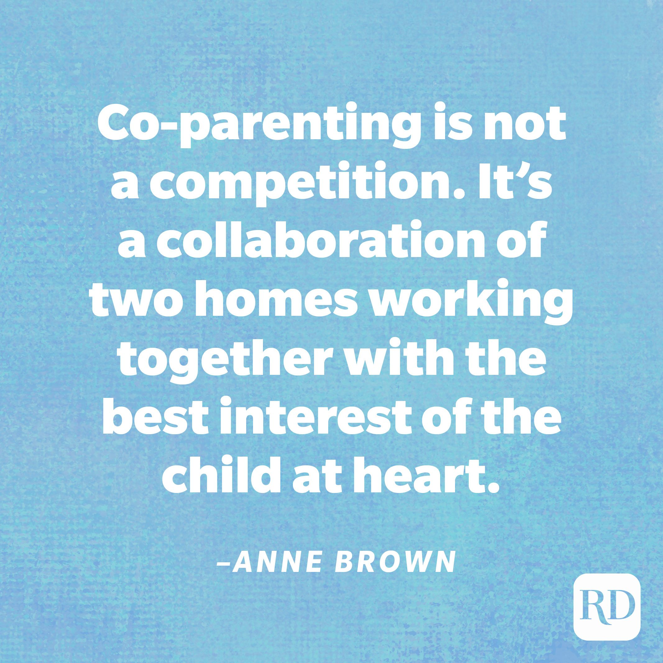 """""""Co-parenting is not a competition. It's a collaboration of two homes working together with the best interest of the child at heart. Work for your kids not against them.""""—Anne Brown"""