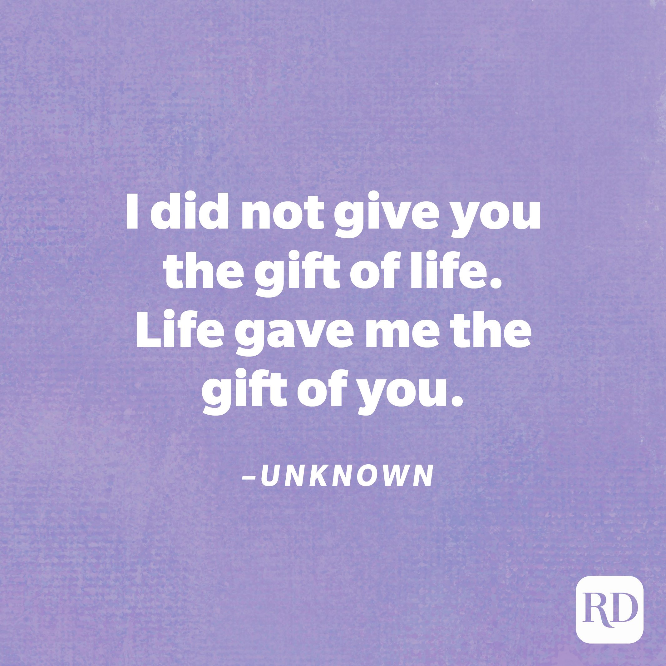 """""""I did not give you the gift of life. Life gave me the gift of you.""""—Unknown"""