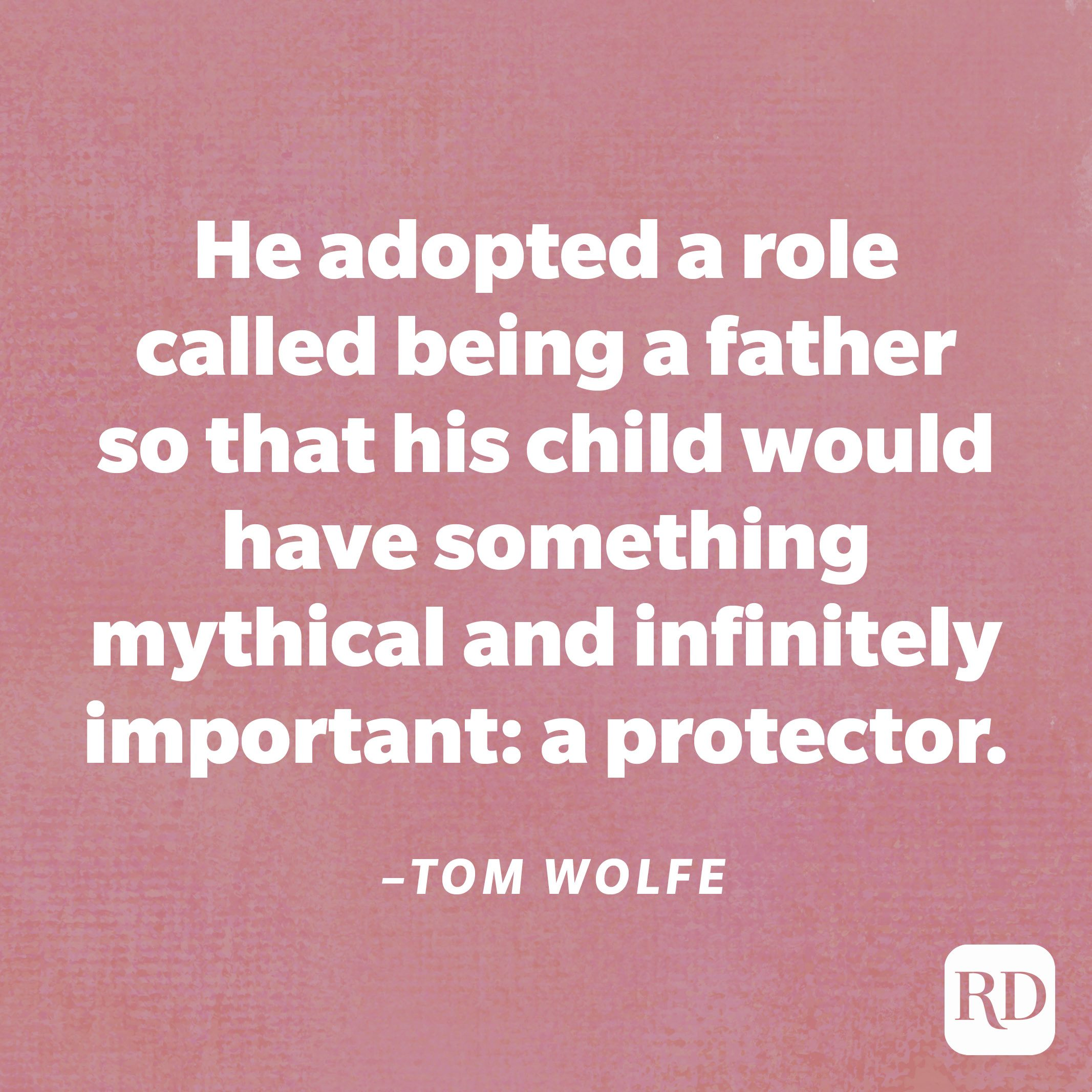 """""""He adopted a role called being a father so that his child would have something mythical and infinitely important: a protector.""""—Tom Wolfe"""