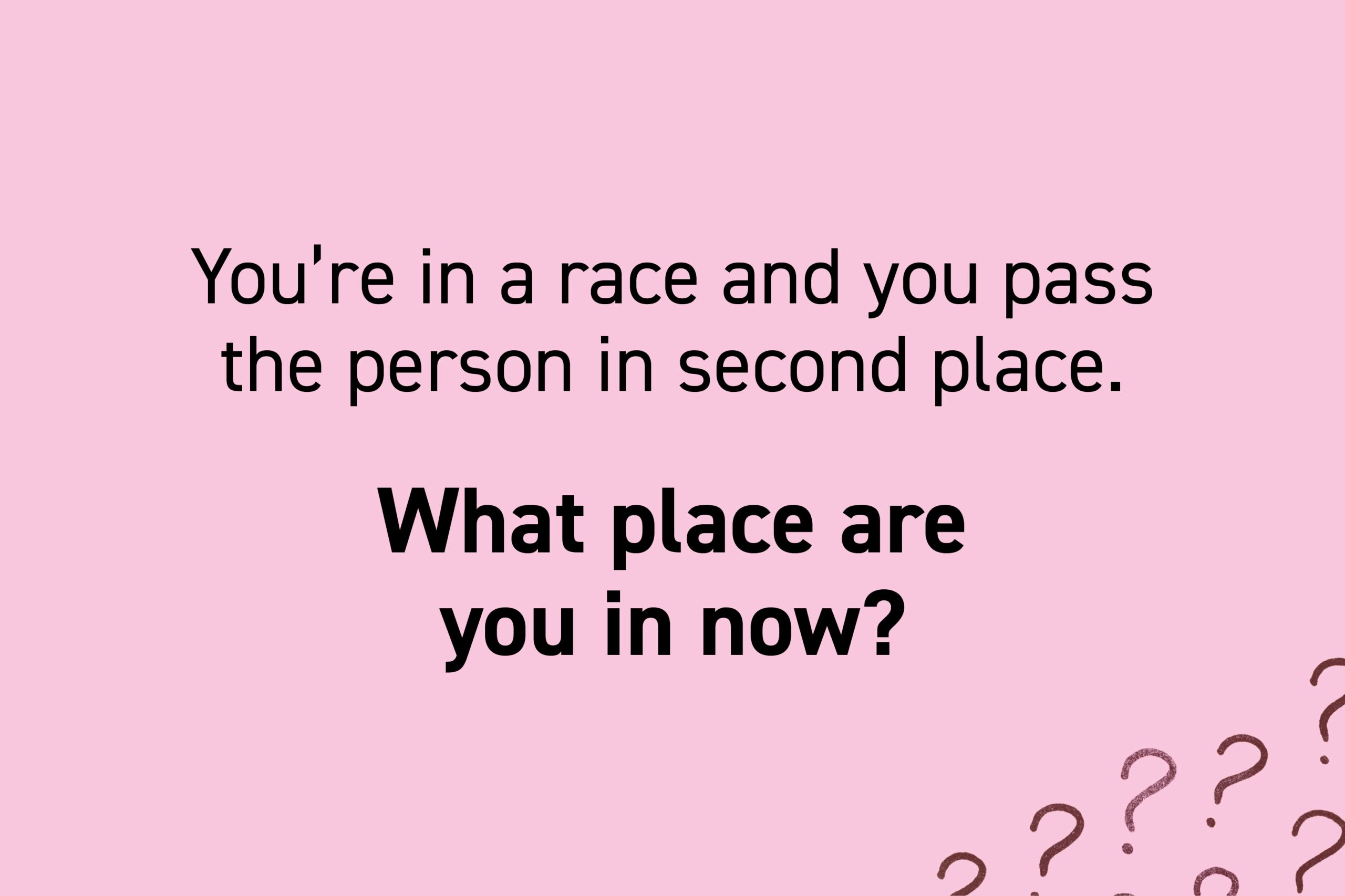 You're in a race and you pass the person in second place. What place are you in now?