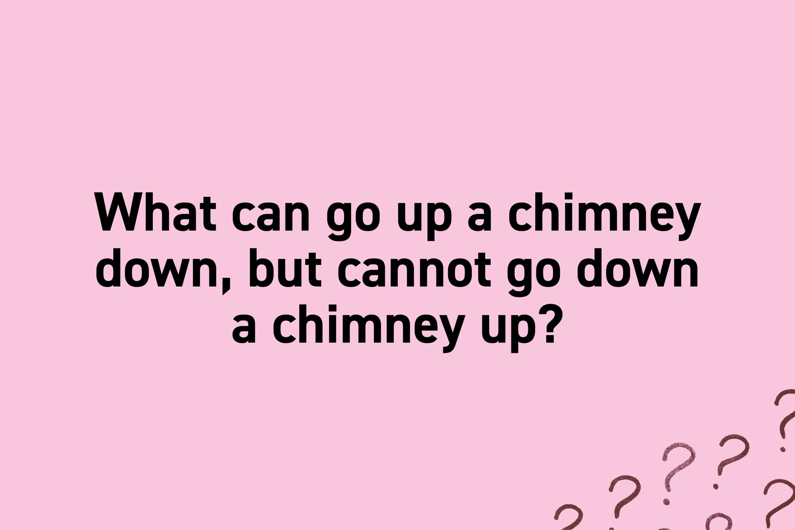 What can go up a chimney down, but cannot go down a chimney up?