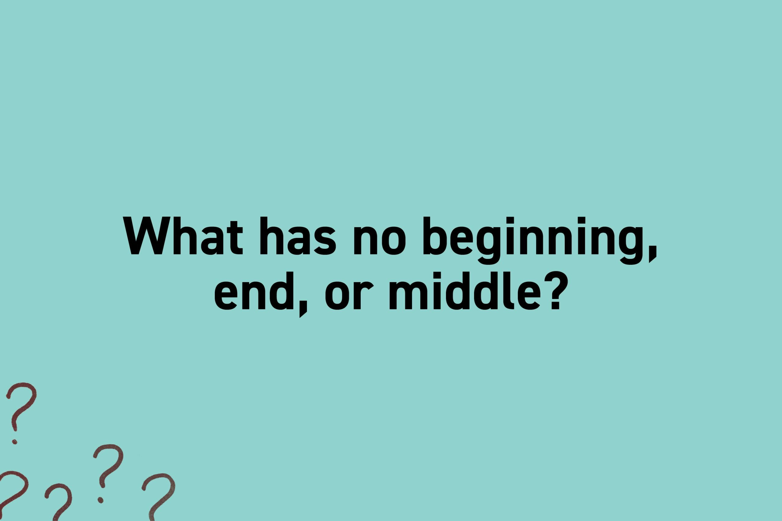 What has no beginning, end, or middle?