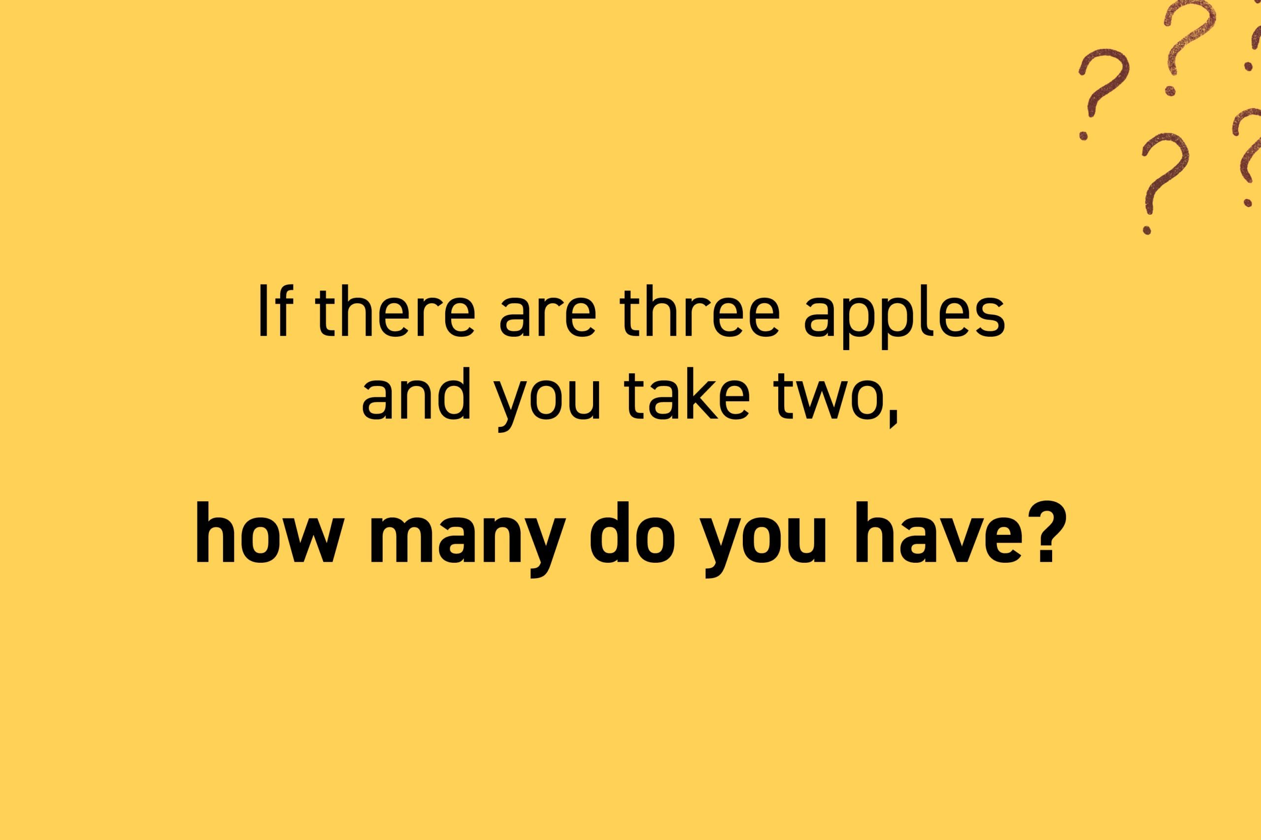 If there are three apples and you take two, how many do you have?