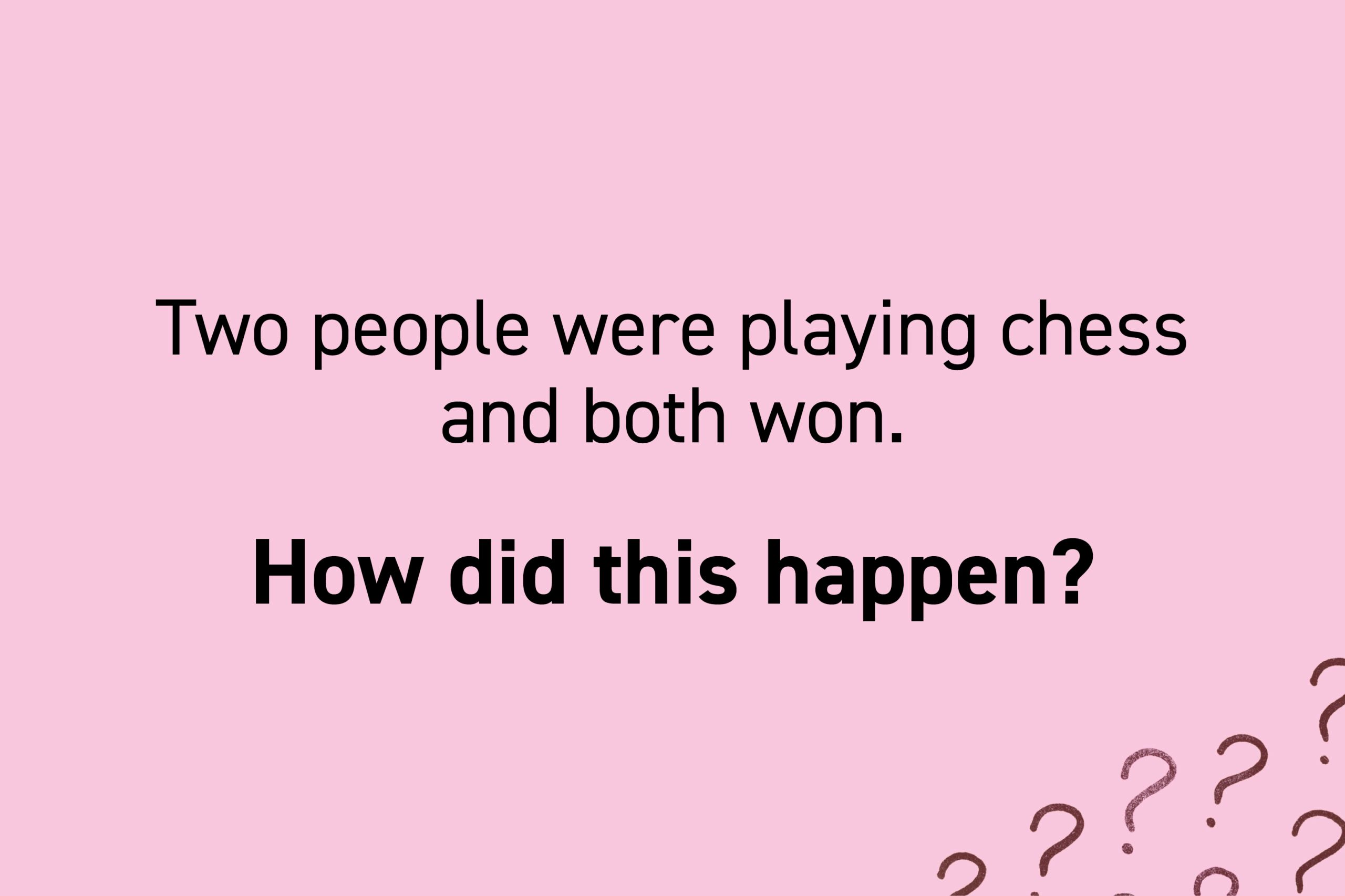 Two people were playing chess and both won. How did this happen?