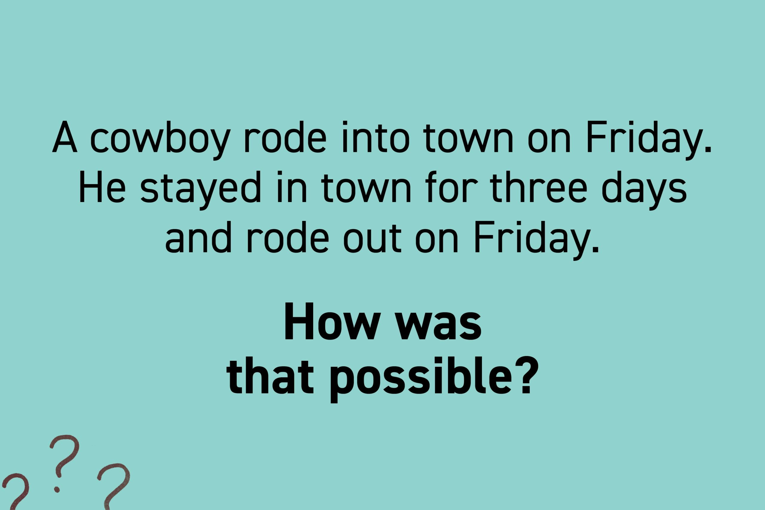 A cowboy rode into town on Friday. He stayed in town for three days and rode out on Friday. How was that possible?
