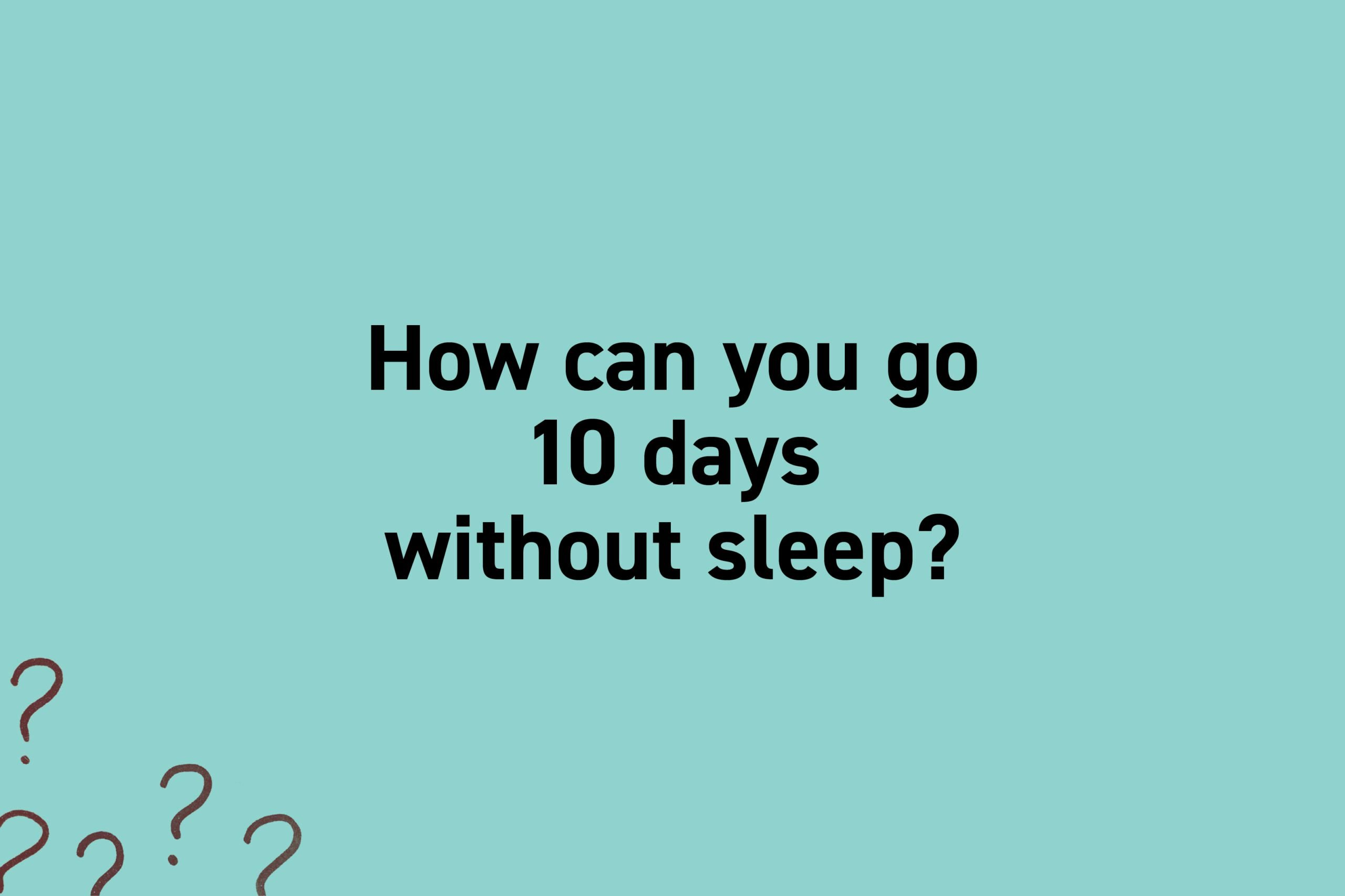 How can you go 10 days without sleep?