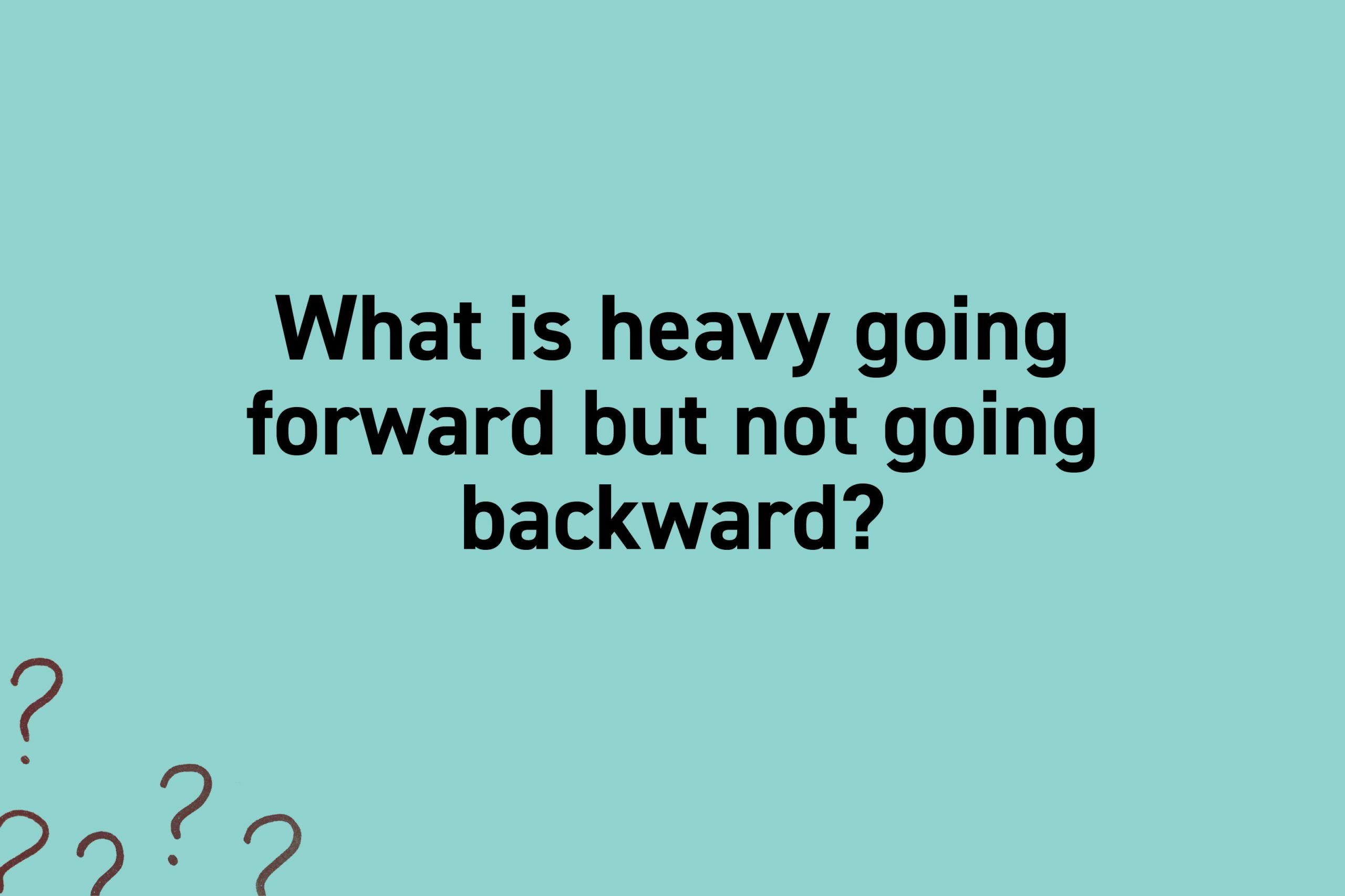 What is heavy going forward but not going backward?