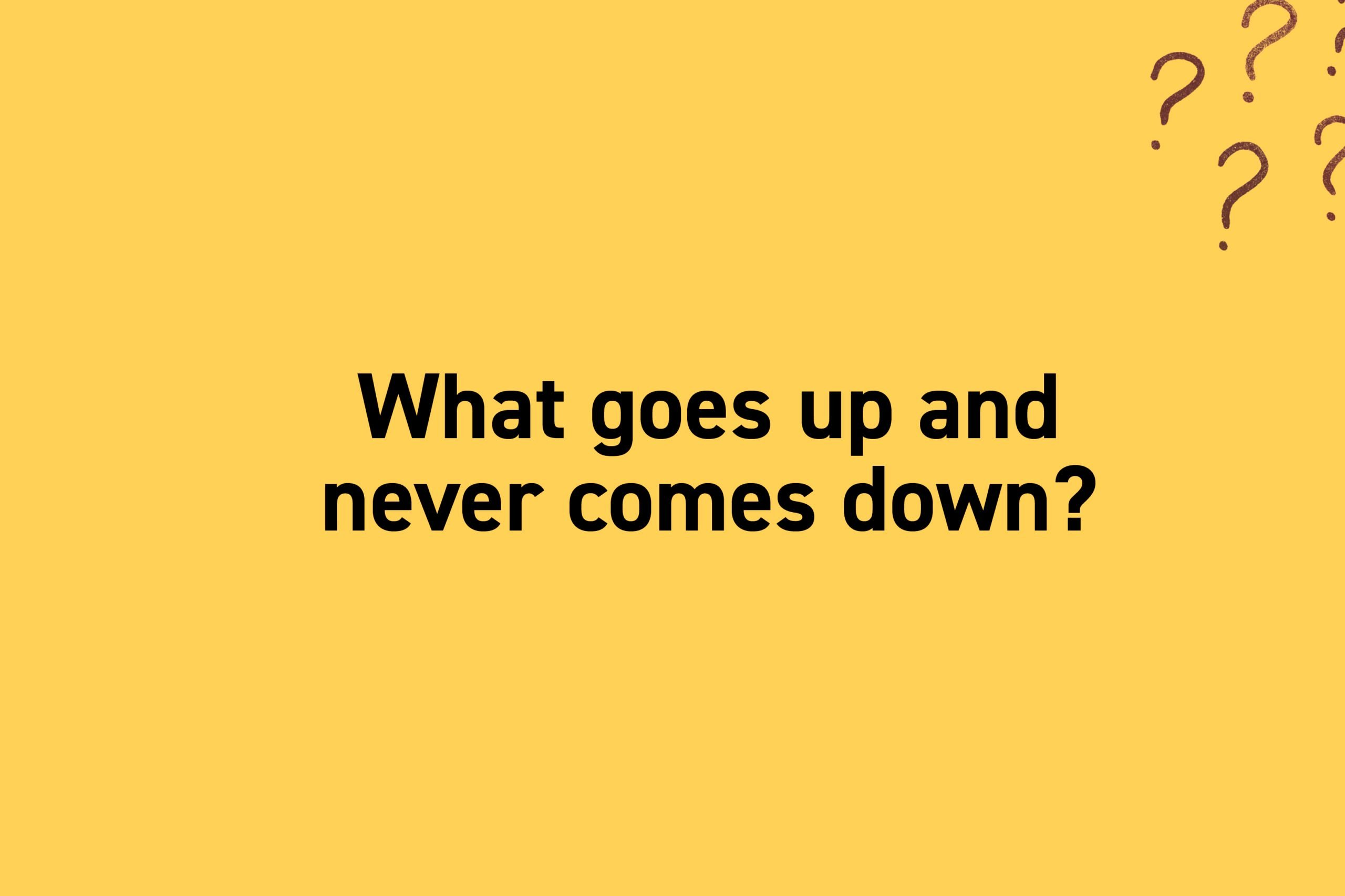 What goes up and never comes down?