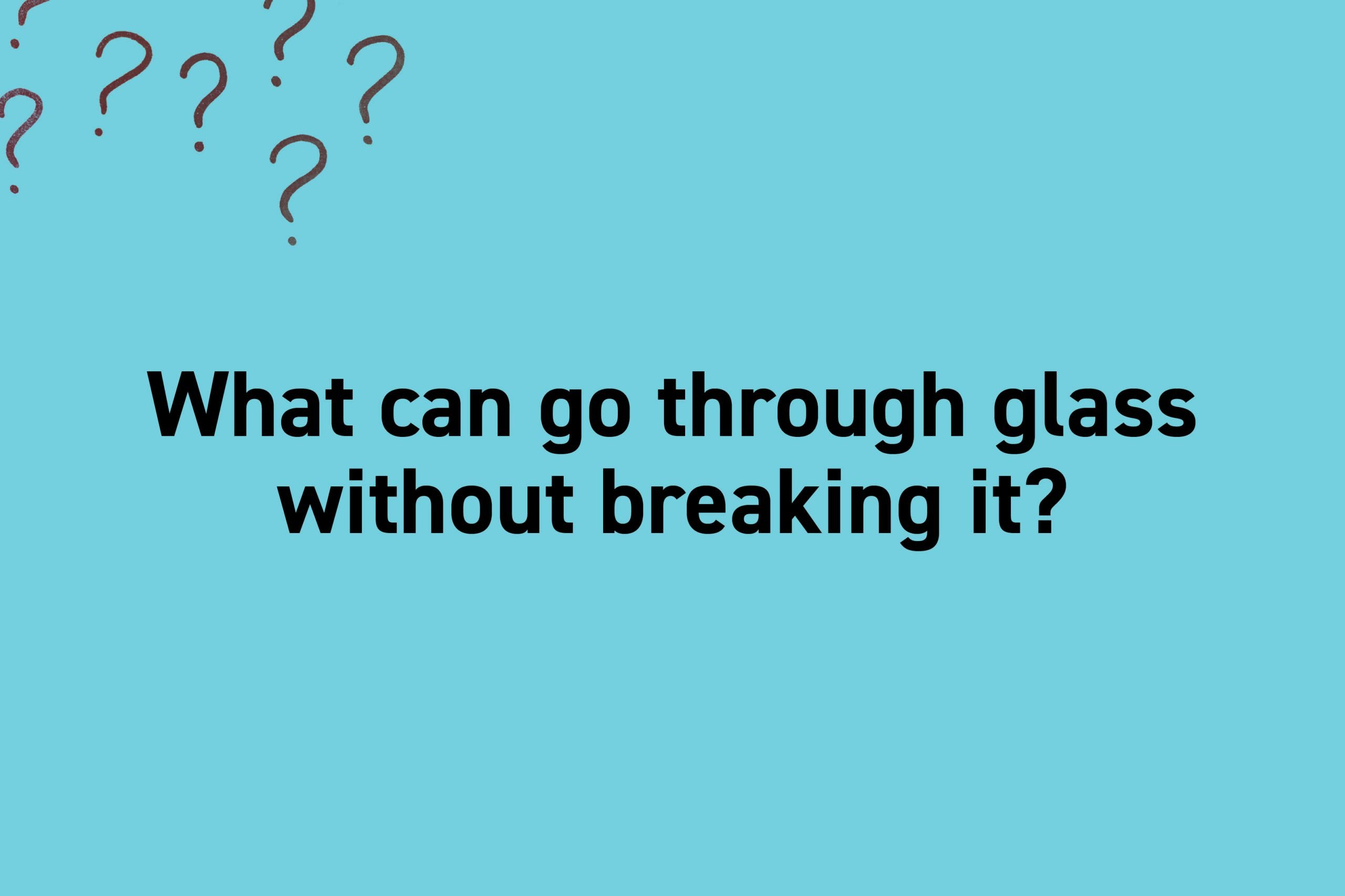 What can go through glass without breaking it?