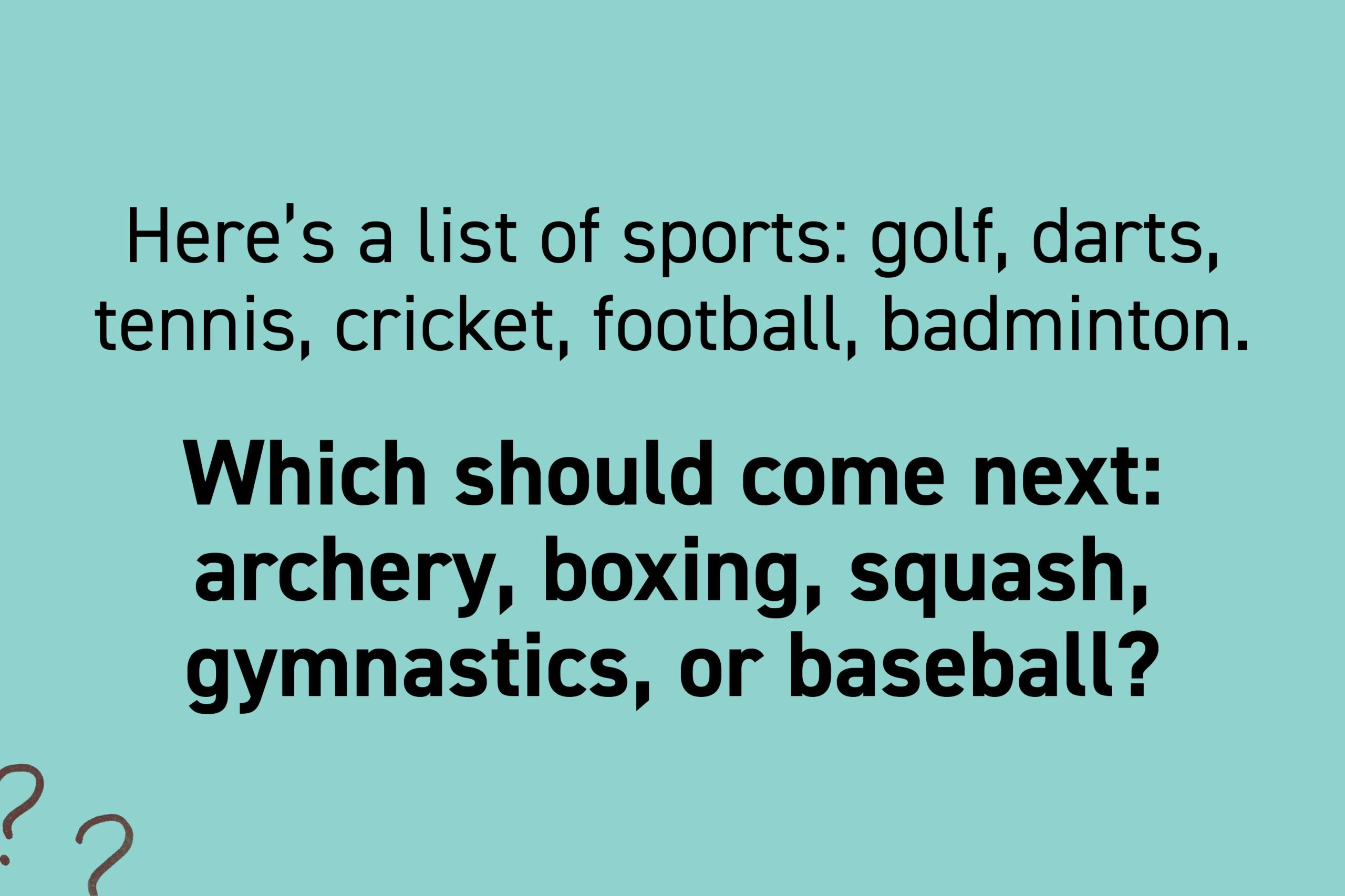 Here's a list of sports: golf, darts, tennis, cricket, football, badminton. Which should come next: archery, boxing, squash, gymnastics, or baseball?