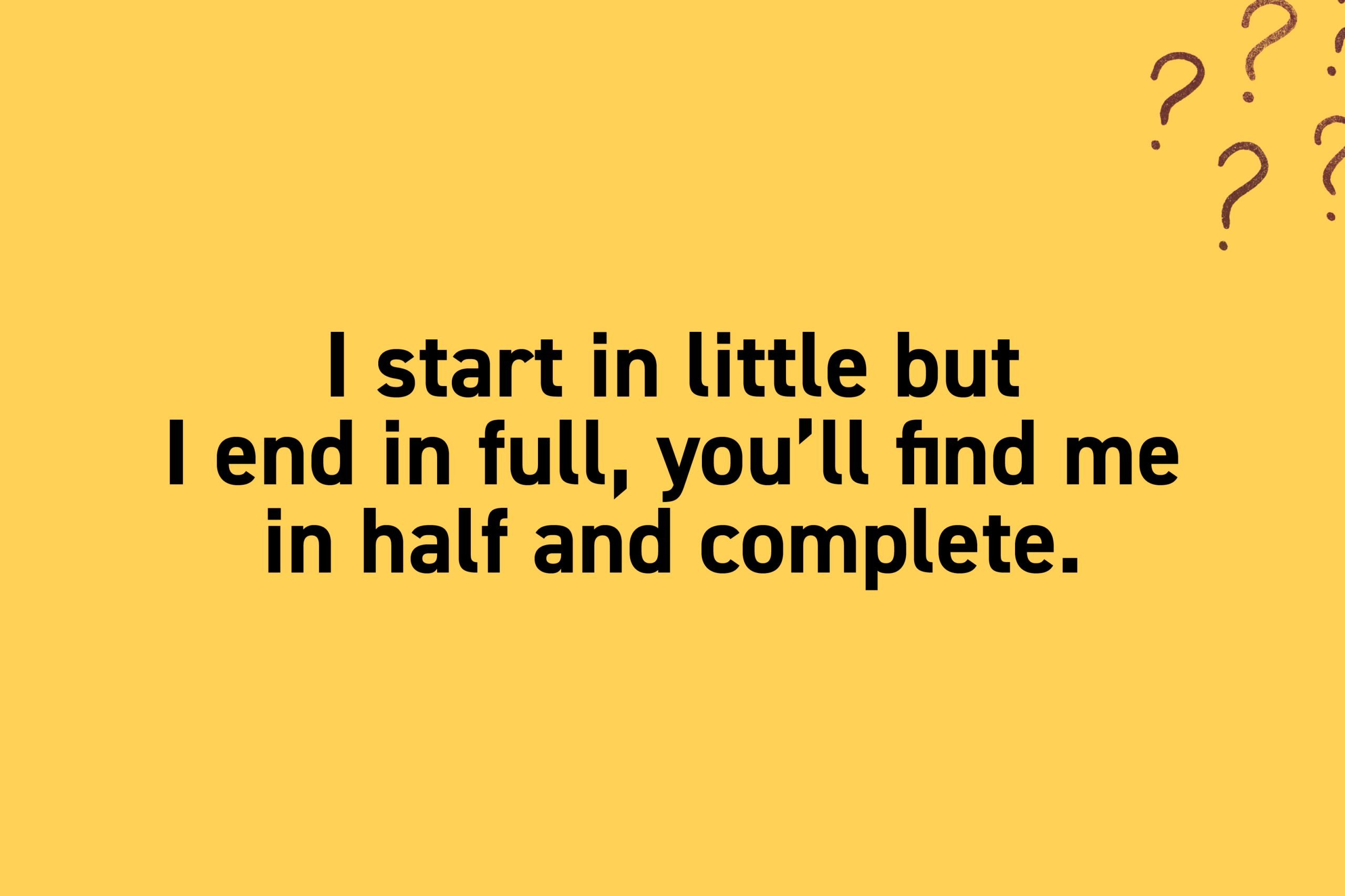I start in little but I end in full, you'll find me in half and complete.