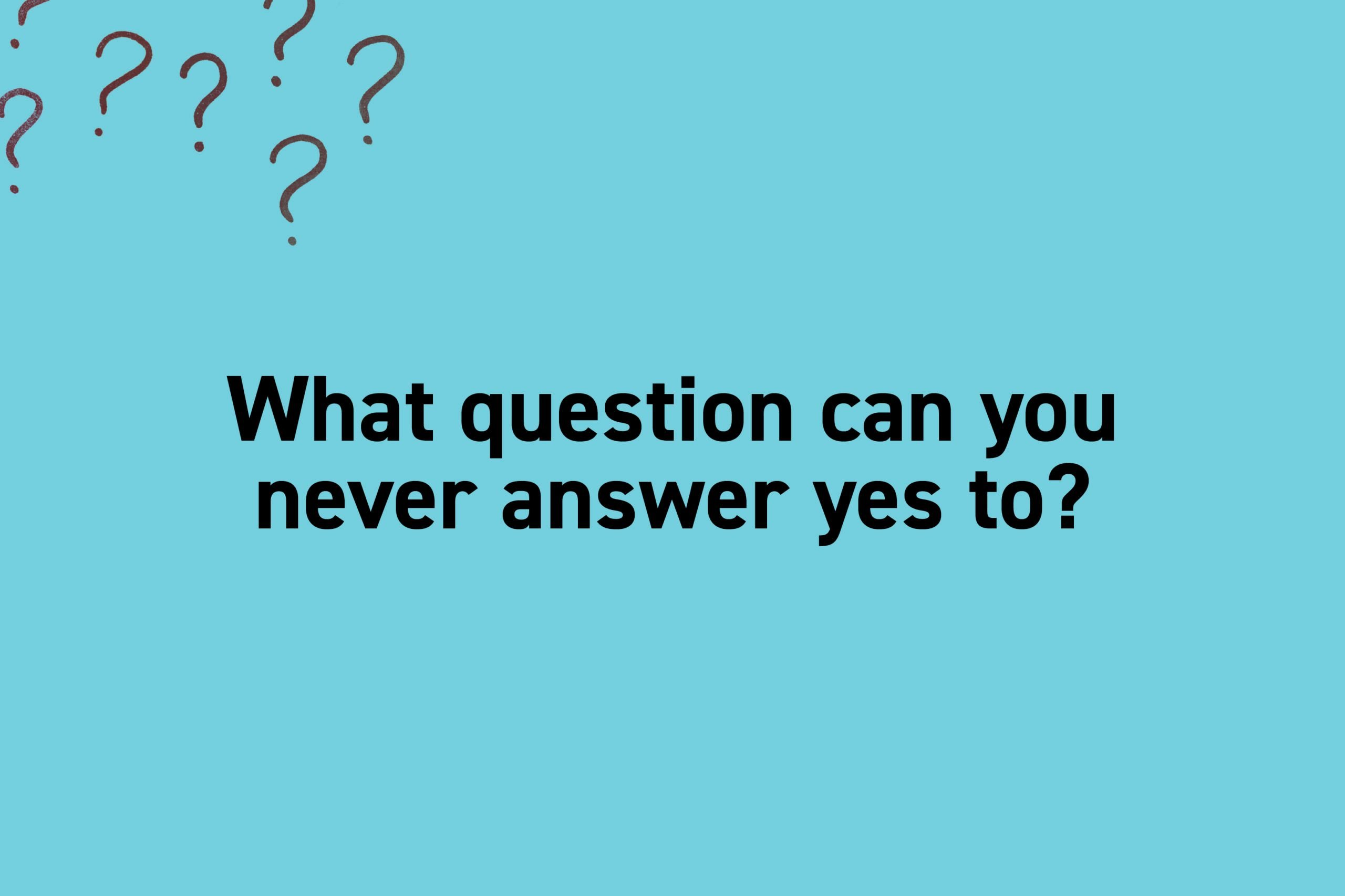 What question can you never answer yes to?