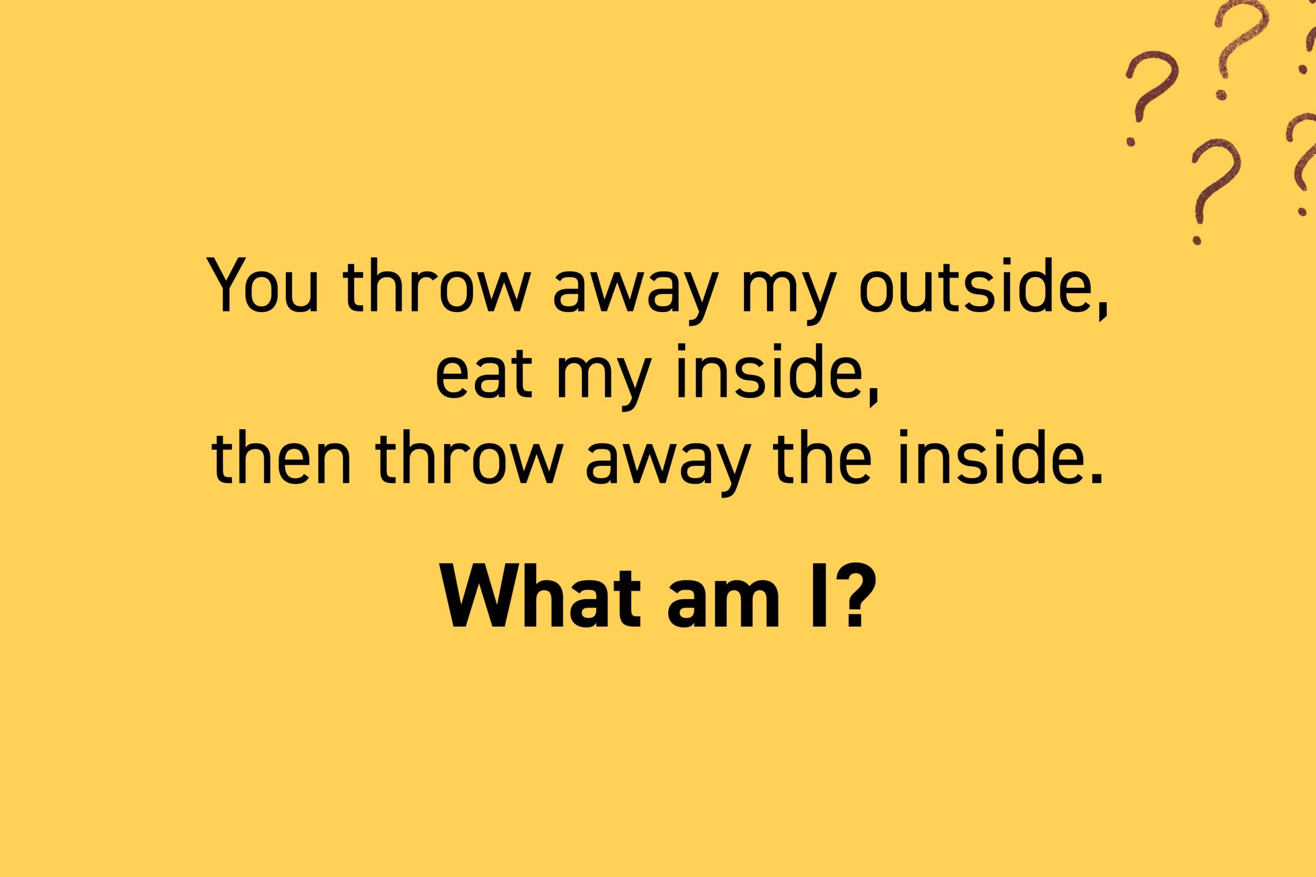 You throw away my outside, eat my inside, then throw away the inside. What am I?