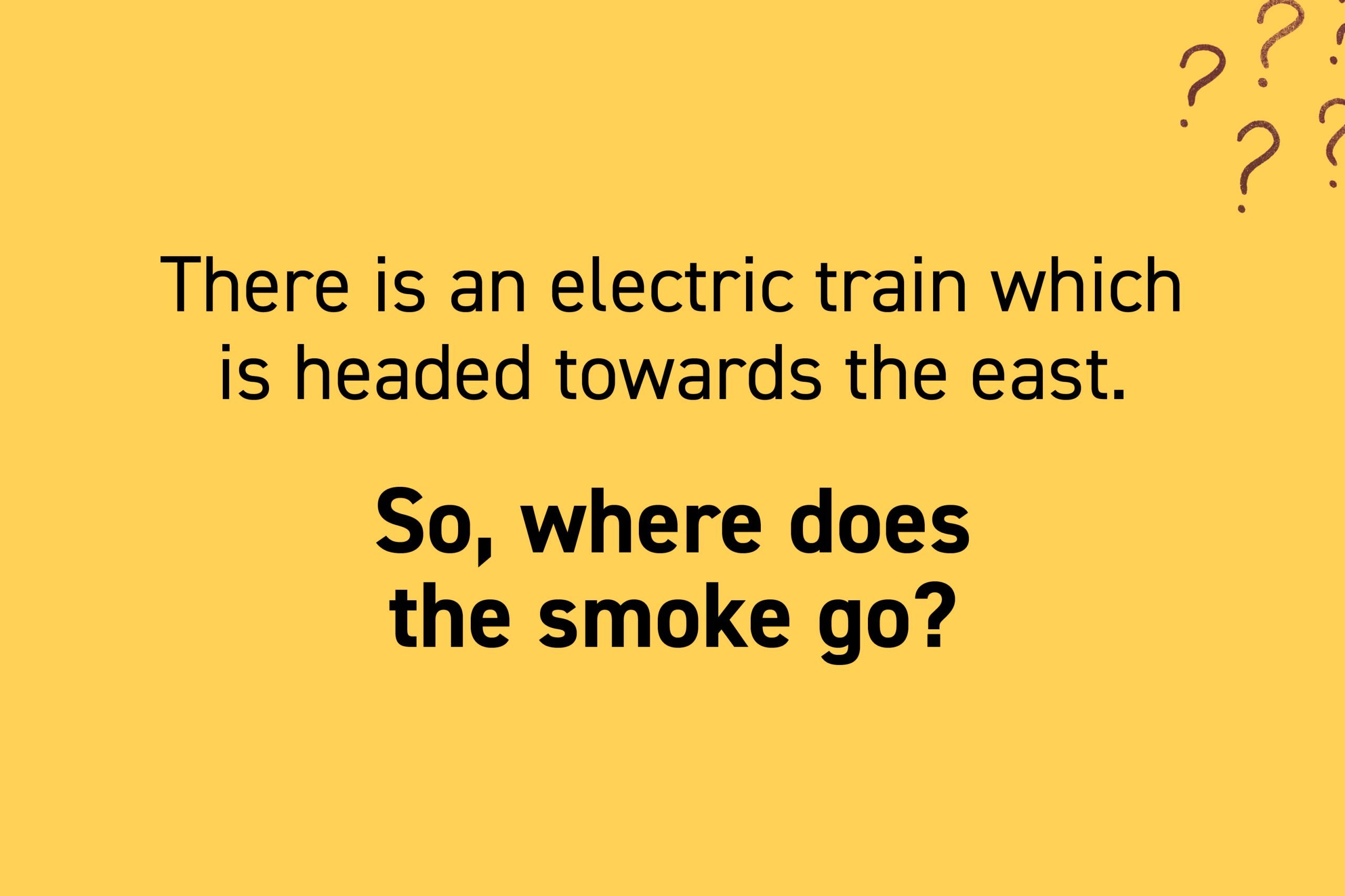 There is an electric train which is headed towards the east. So, where does the smoke go?