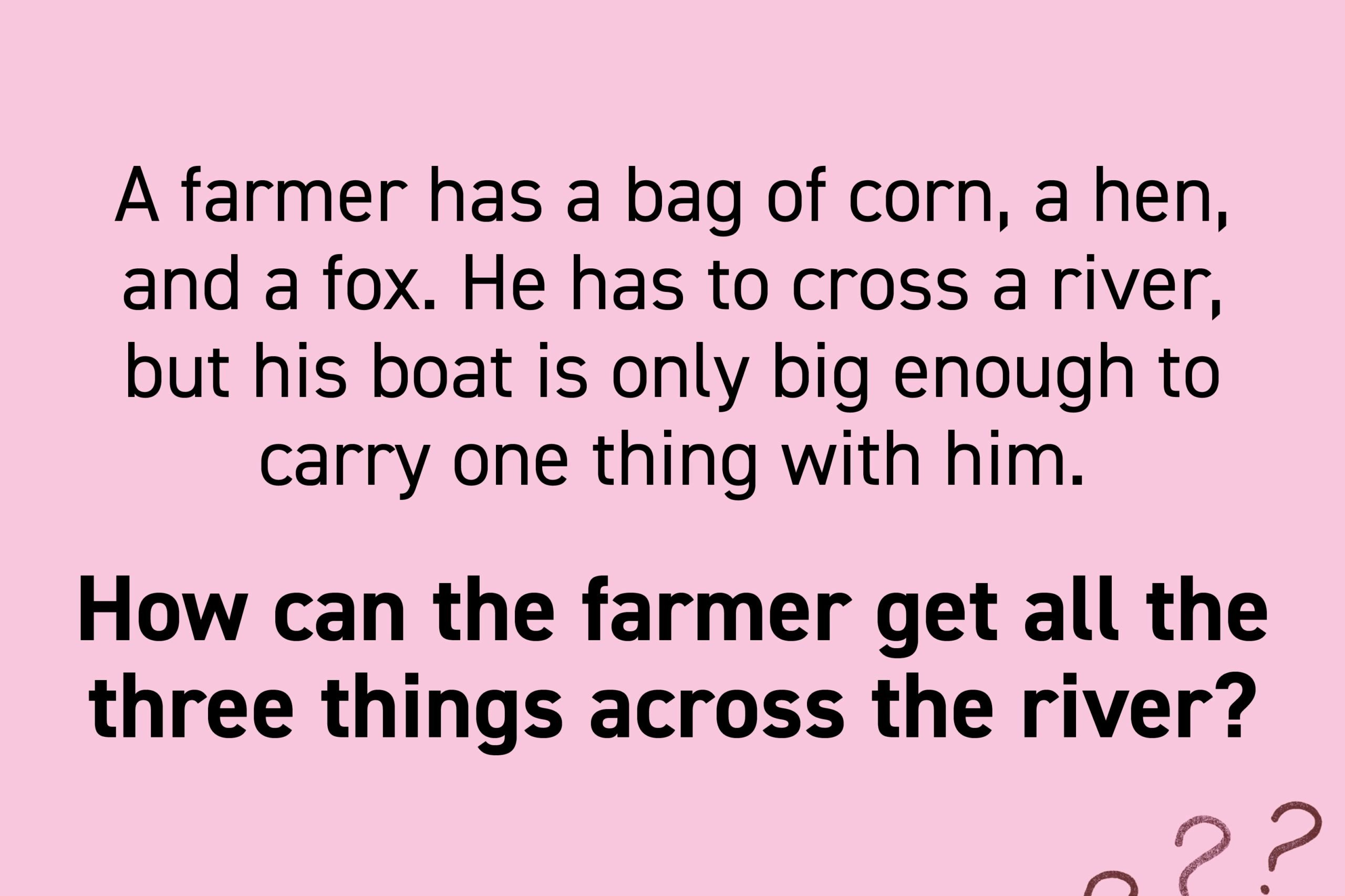 A farmer has a bag of corn, a hen, and a fox. He has to cross a river, but his boat is only big enough to carry one thing with him. If the hen is left with the corn, she will eat it. If the hen is left with the fox, the fox will eat the hen. How can the farmer get all the three things across the river?