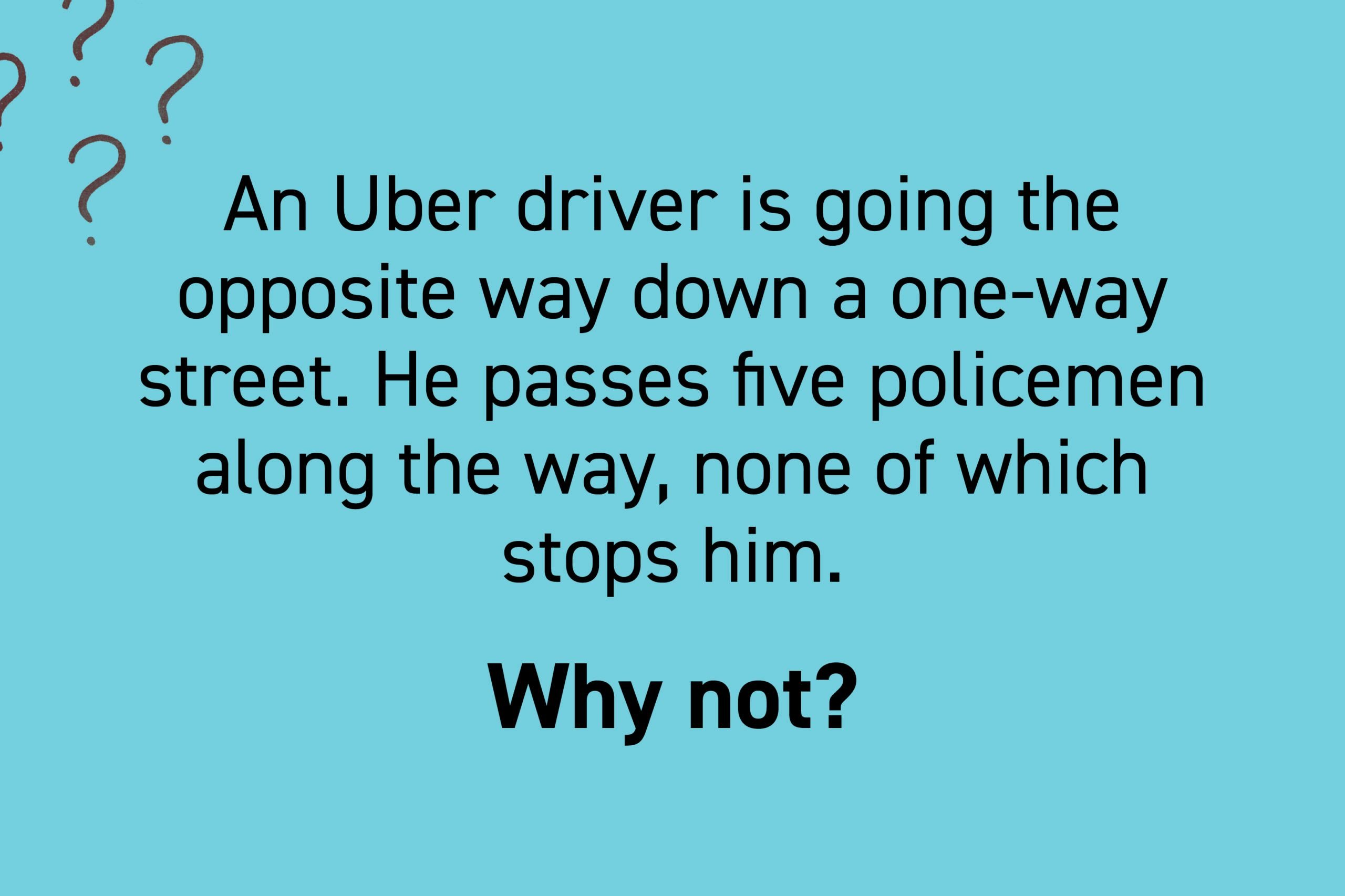 An Uber driver is going the opposite way down a one-way street. He passes five policemen along the way, none of which stops him. Why not?