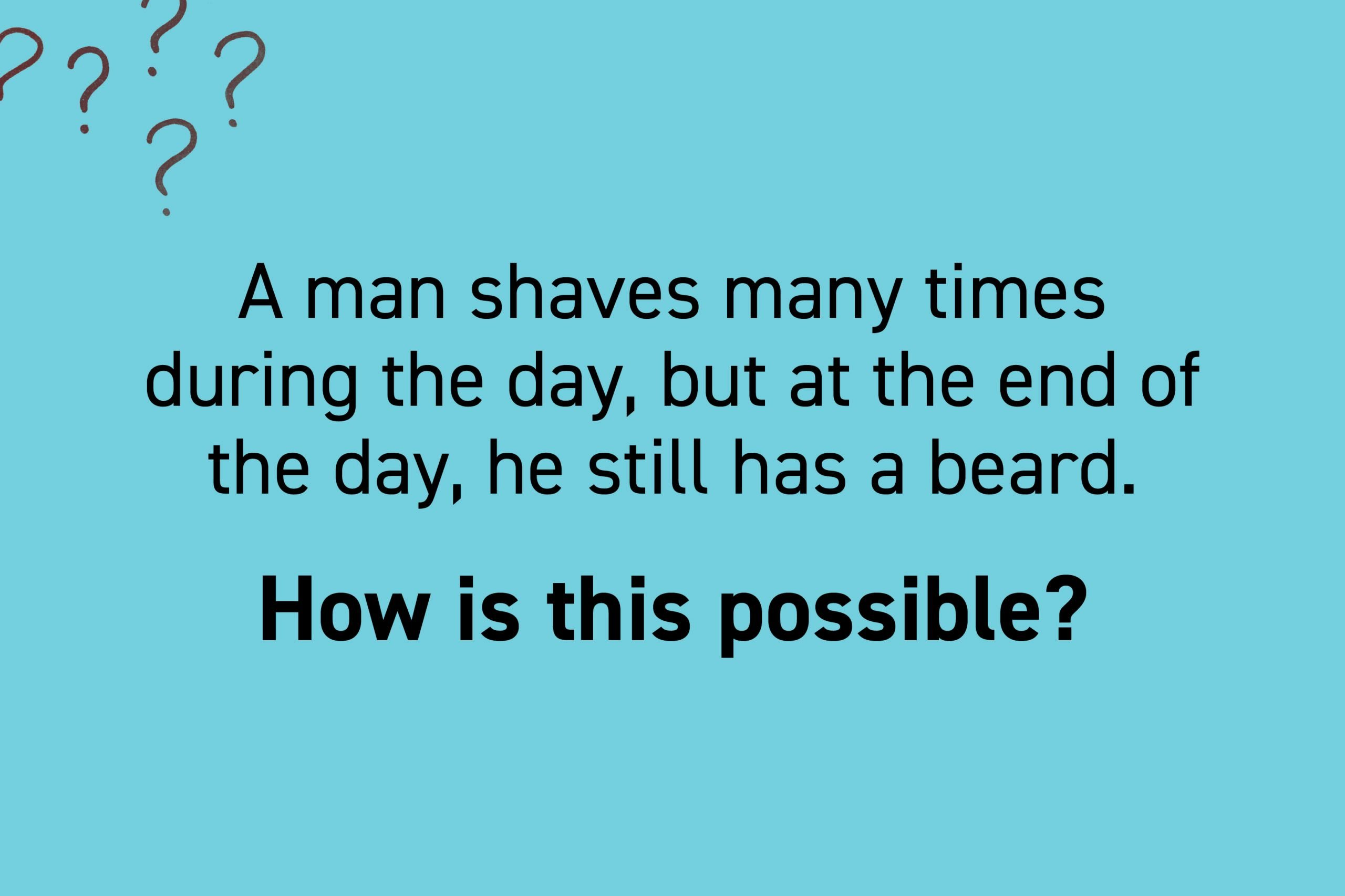 A man shaves many times during the day, but at the end of the day, he still has a beard. How is this possible?